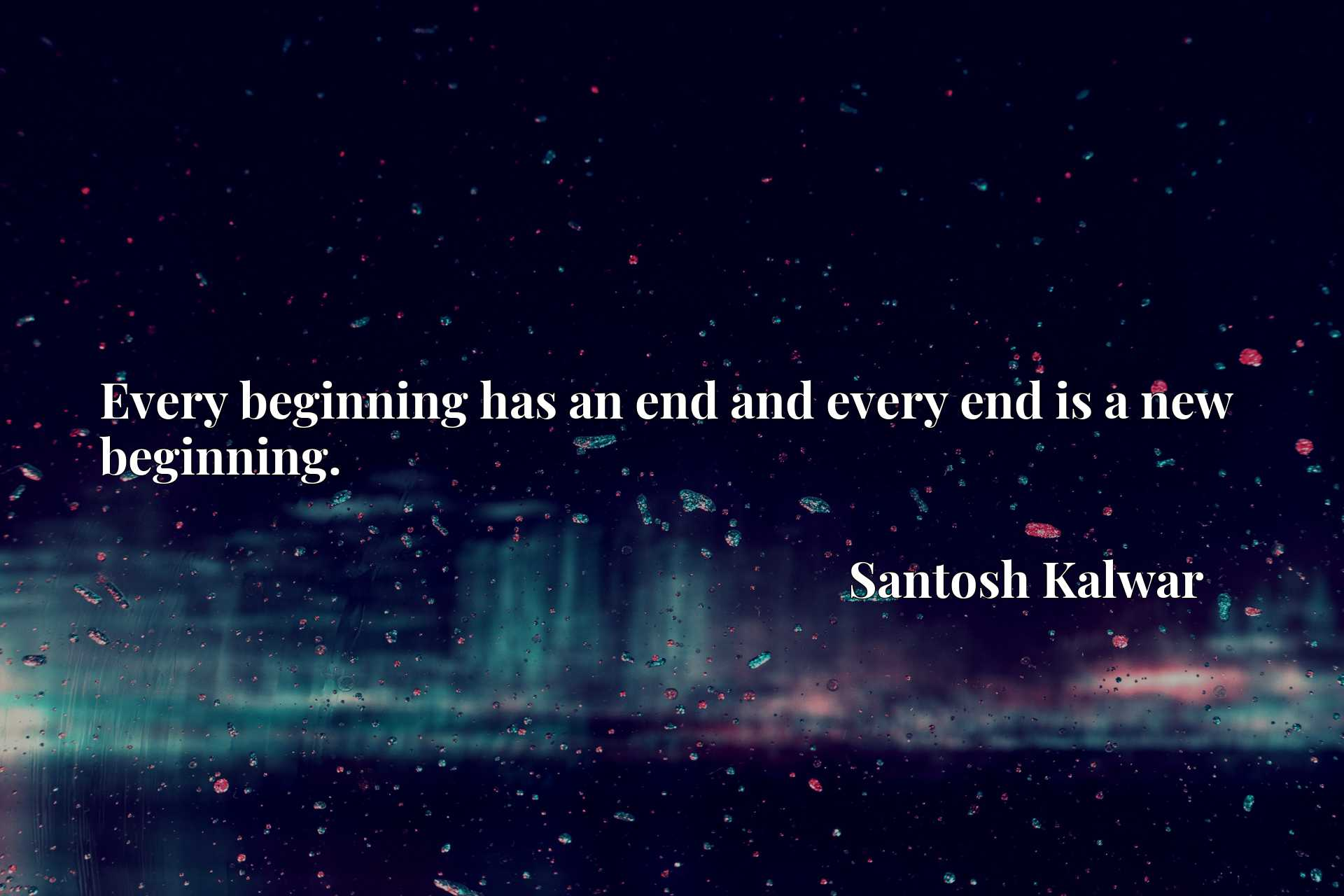 Every beginning has an end and every end is a new beginning.