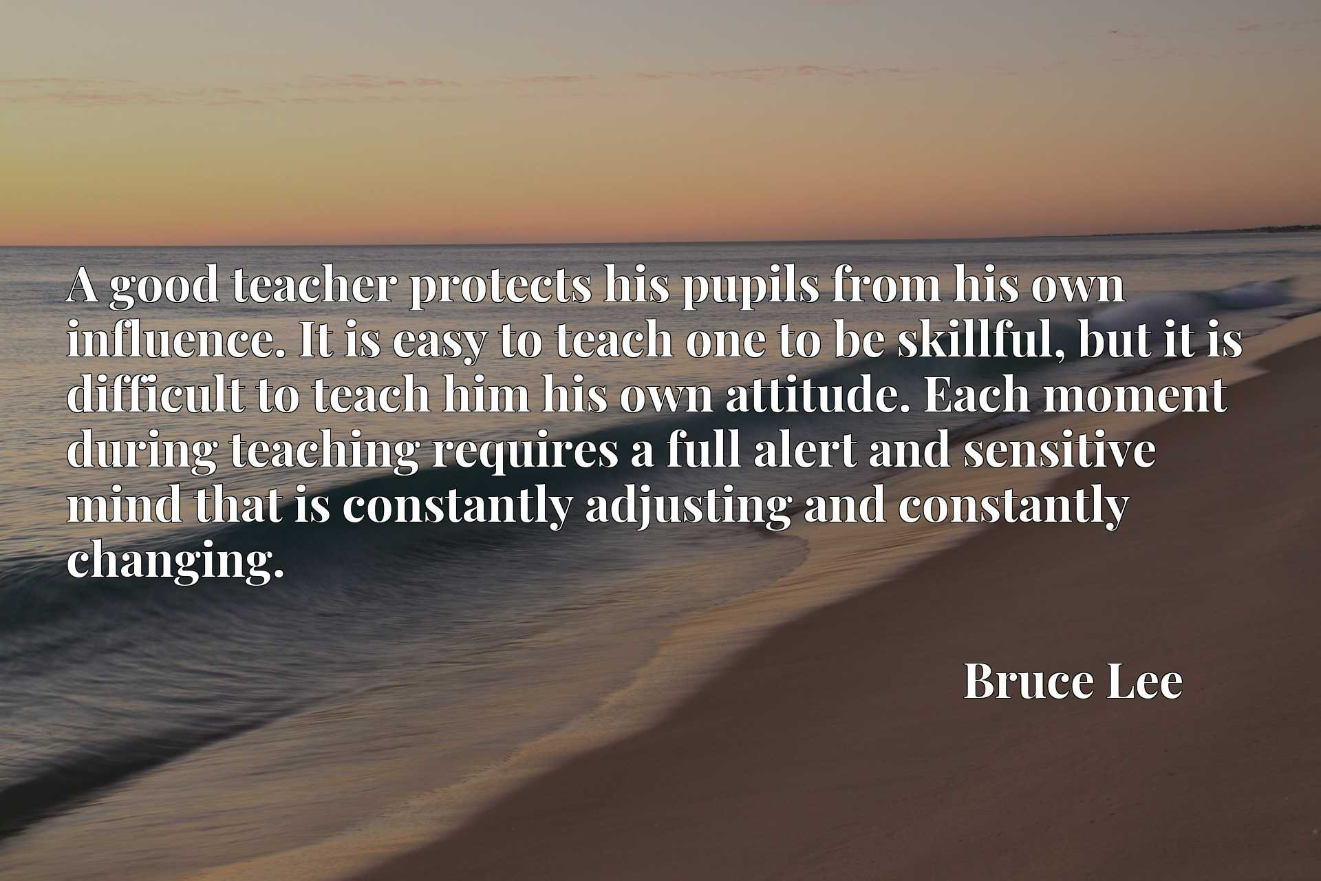 A good teacher protects his pupils from his own influence. It is easy to teach one to be skillful, but it is difficult to teach him his own attitude. Each moment during teaching requires a full alert and sensitive mind that is constantly adjusting and constantly changing.