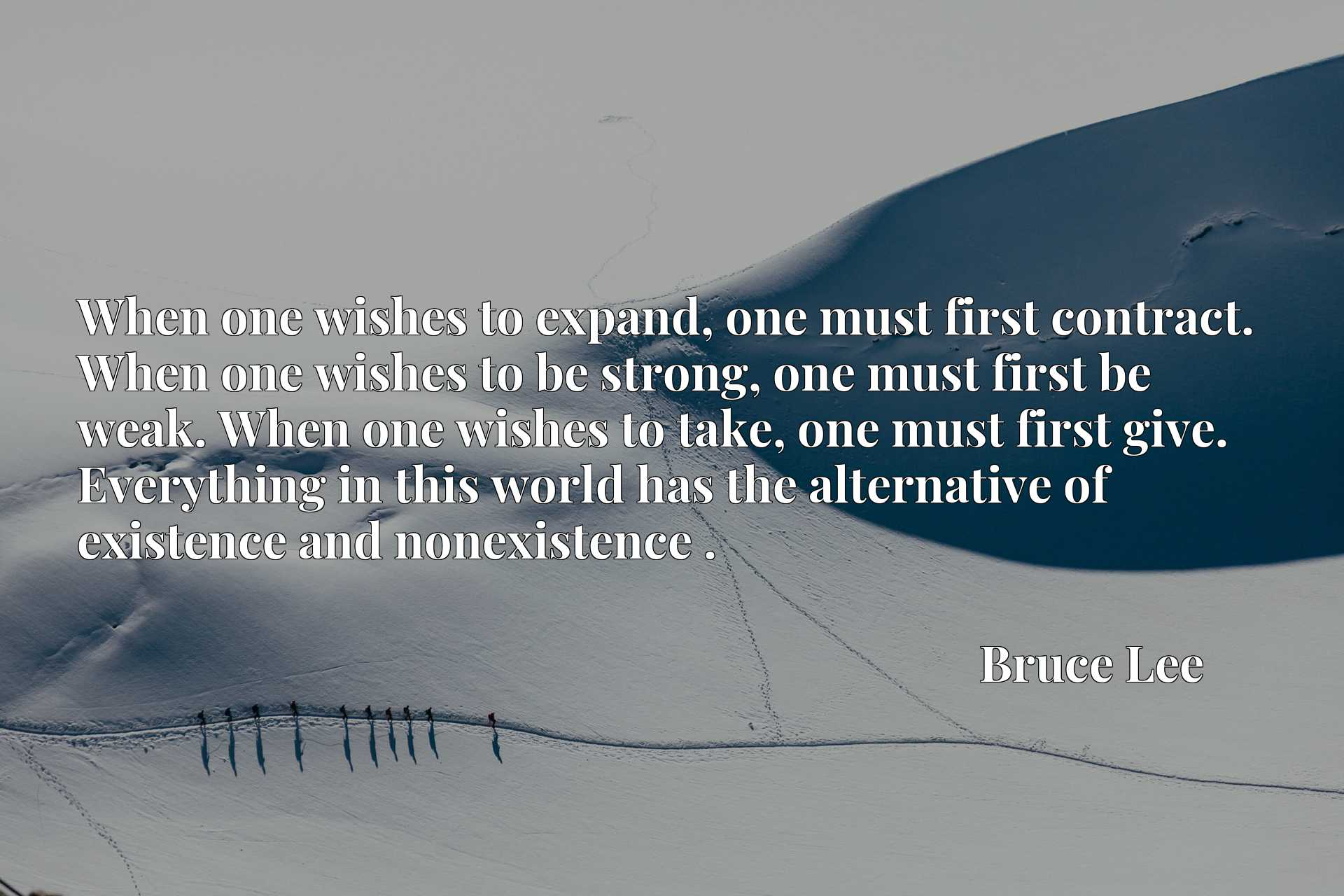 When one wishes to expand, one must first contract. When one wishes to be strong, one must first be weak. When one wishes to take, one must first give. Everything in this world has the alternative of existence and nonexistence .