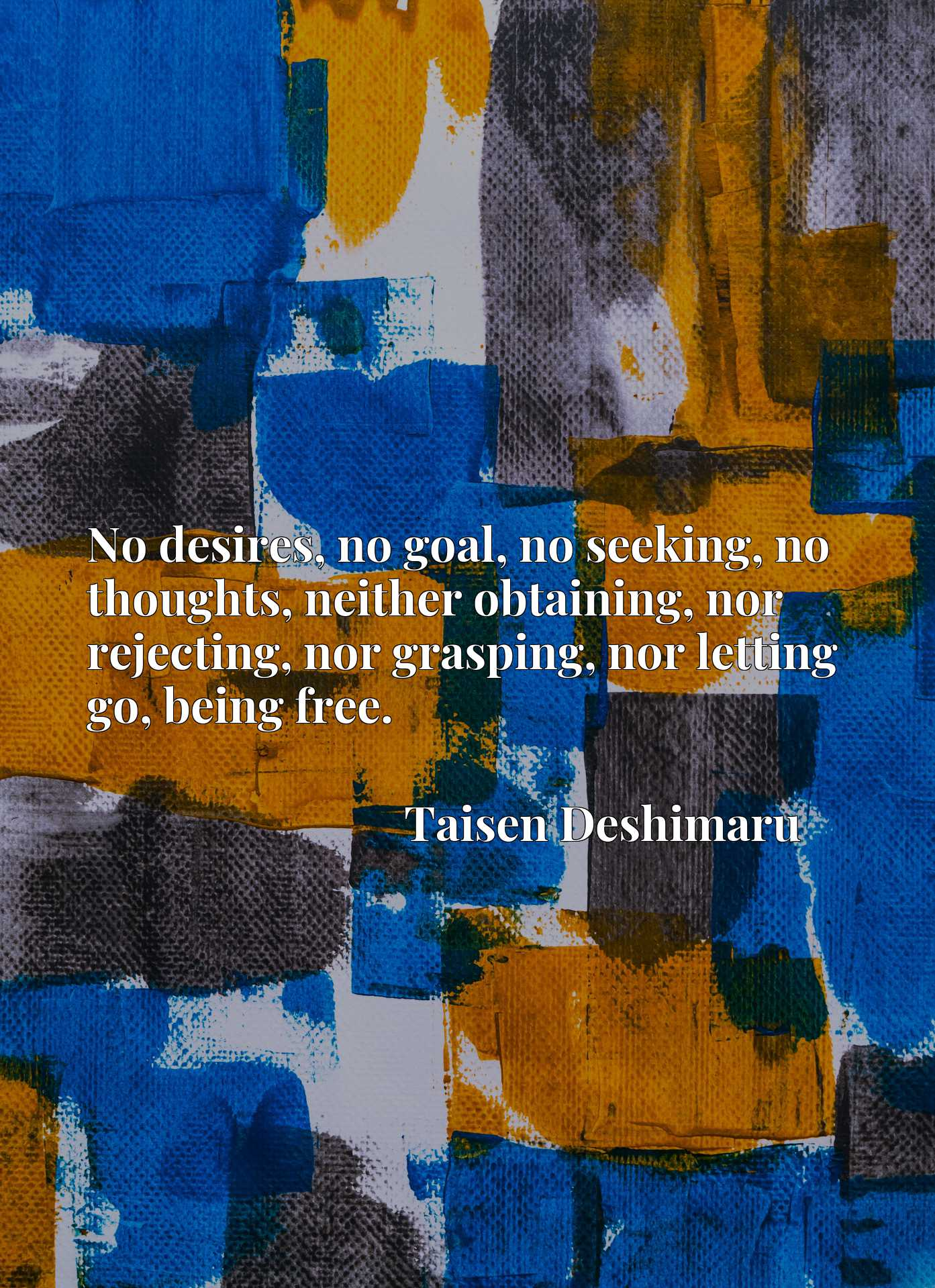 No desires, no goal, no seeking, no thoughts, neither obtaining, nor rejecting, nor grasping, nor letting go, being free.