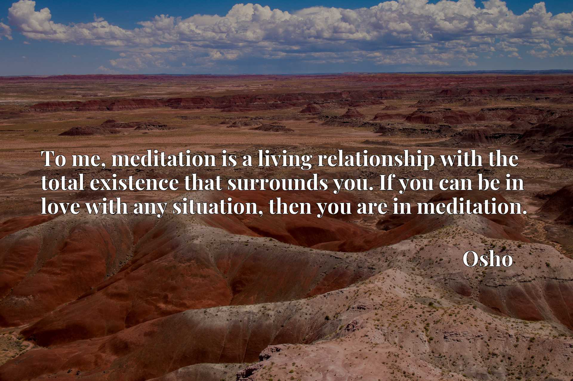 To me, meditation is a living relationship with the total existence that surrounds you. If you can be in love with any situation, then you are in meditation.