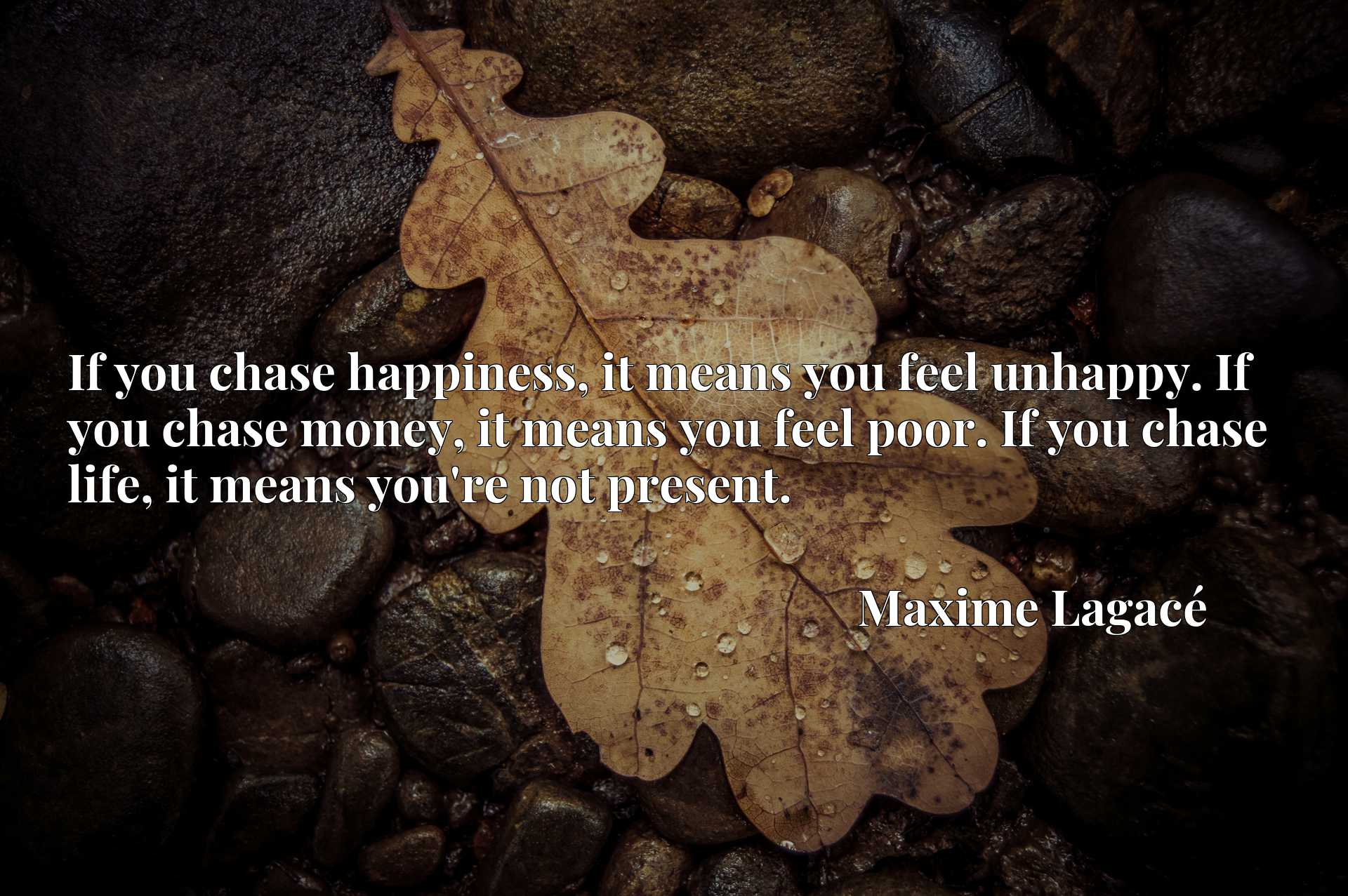 If you chase happiness, it means you feel unhappy. If you chase money, it means you feel poor. If you chase life, it means you're not present.