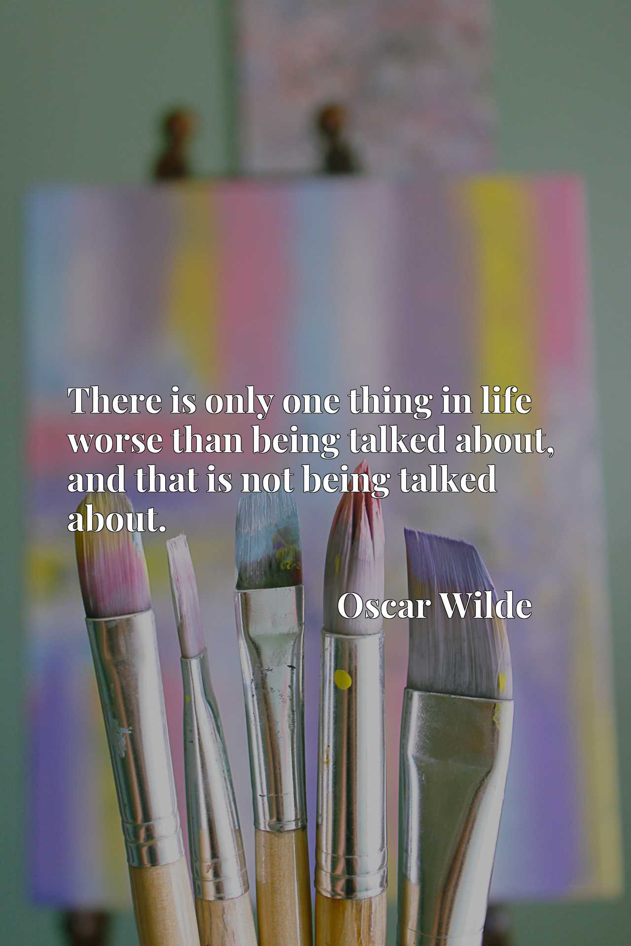 There is only one thing in life worse than being talked about, and that is not being talked about.