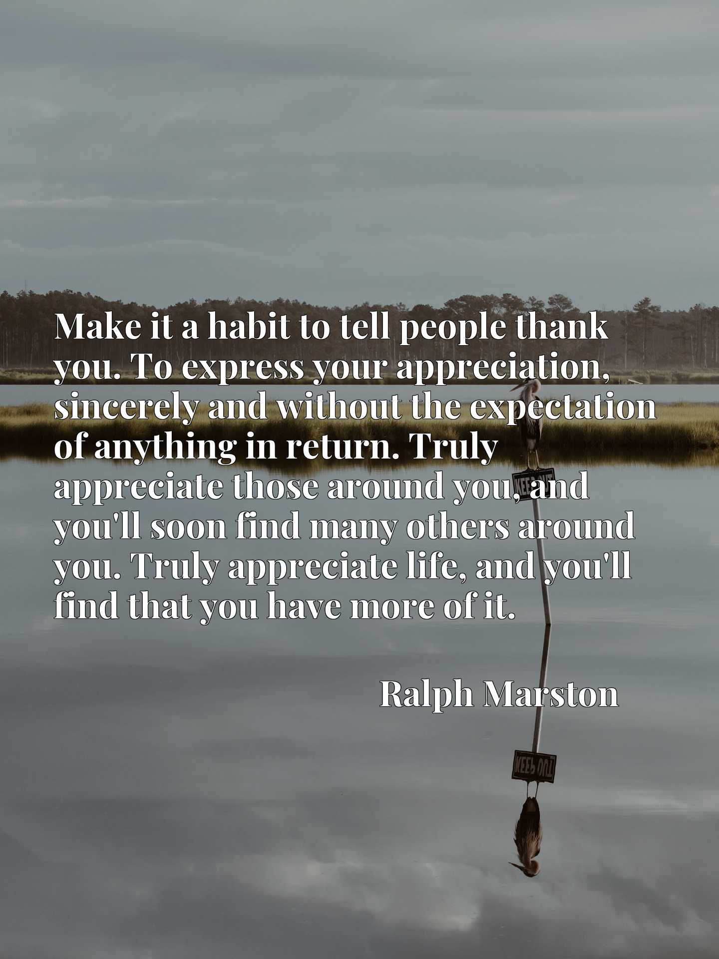 Make it a habit to tell people thank you. To express your appreciation, sincerely and without the expectation of anything in return. Truly appreciate those around you, and you'll soon find many others around you. Truly appreciate life, and you'll find that you have more of it.