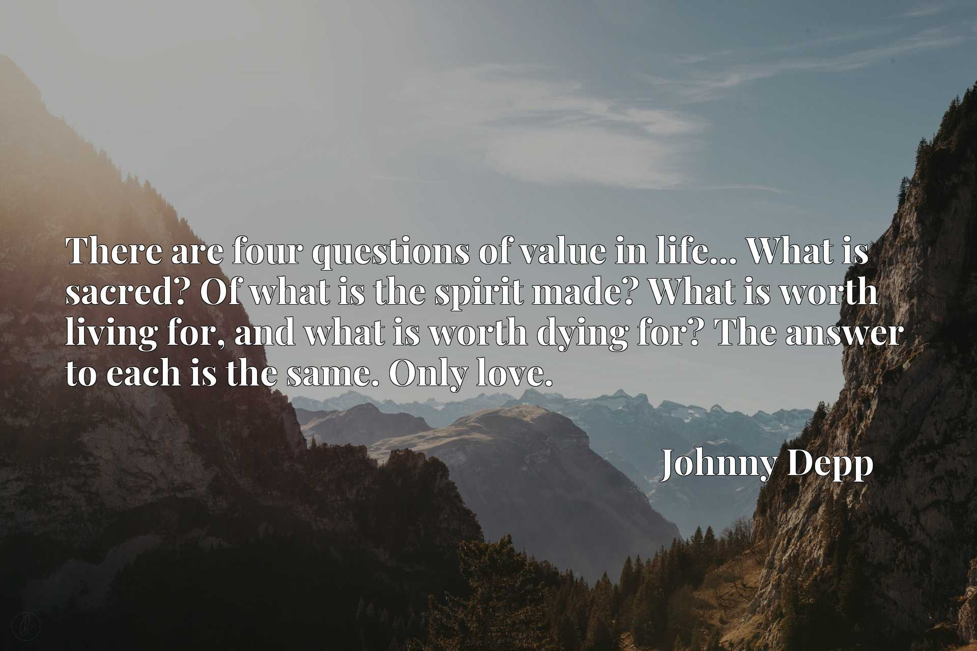 There are four questions of value in life... What is sacred? Of what is the spirit made? What is worth living for, and what is worth dying for? The answer to each is the same. Only love.