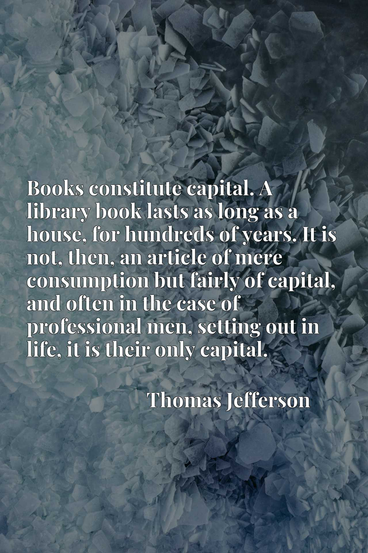 Books constitute capital. A library book lasts as long as a house, for hundreds of years. It is not, then, an article of mere consumption but fairly of capital, and often in the case of professional men, setting out in life, it is their only capital.