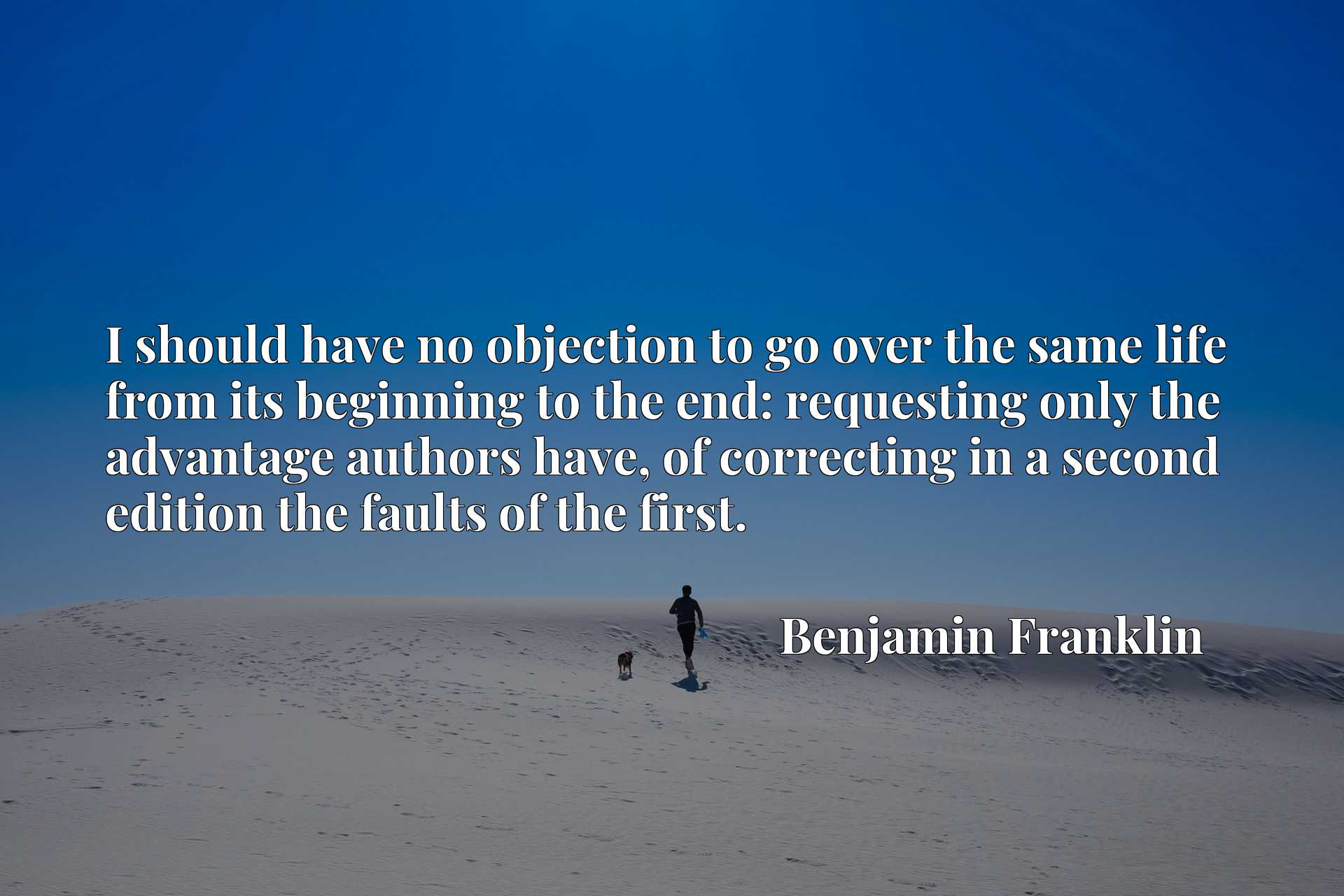 I should have no objection to go over the same life from its beginning to the end: requesting only the advantage authors have, of correcting in a second edition the faults of the first.