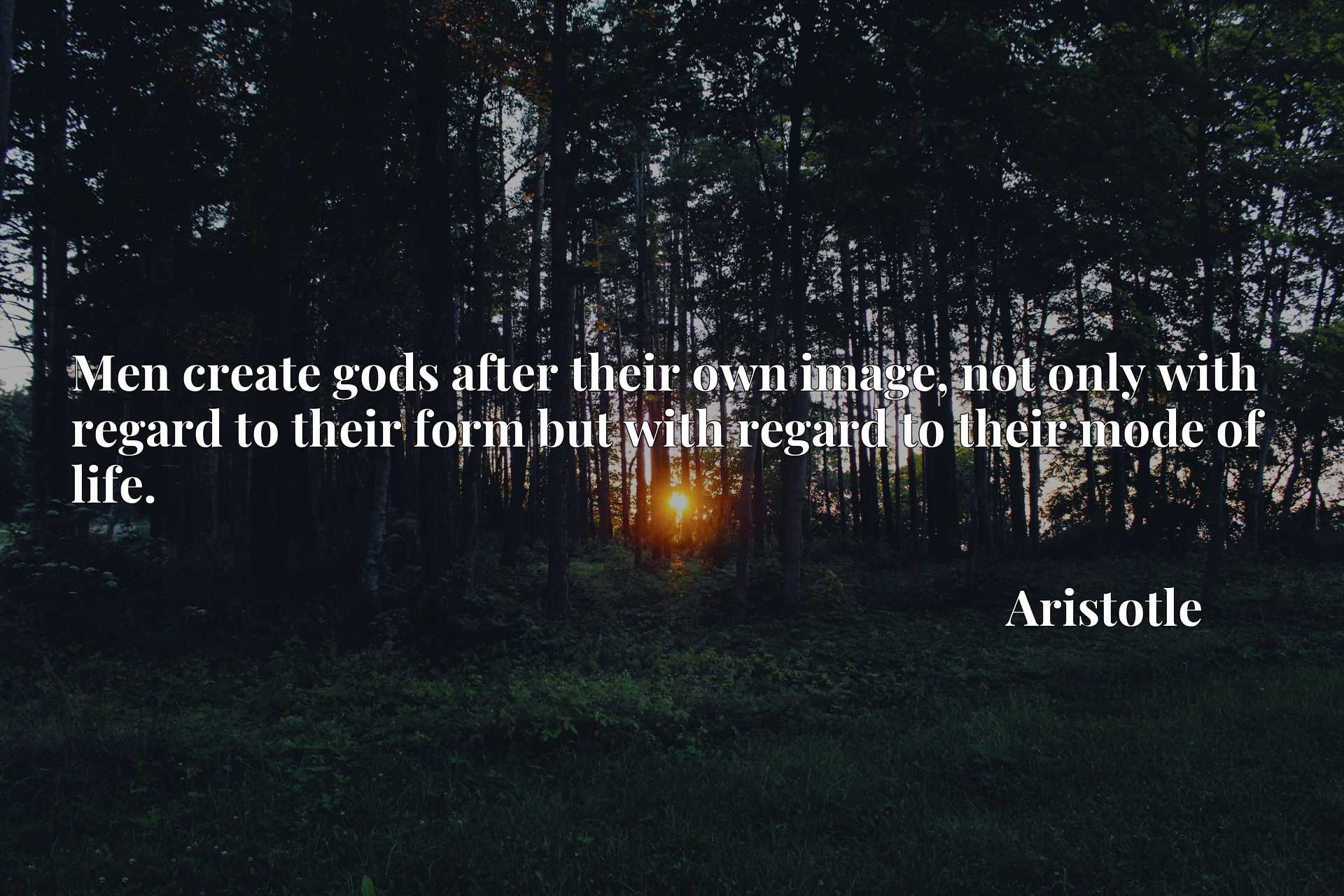 Men create gods after their own image, not only with regard to their form but with regard to their mode of life.