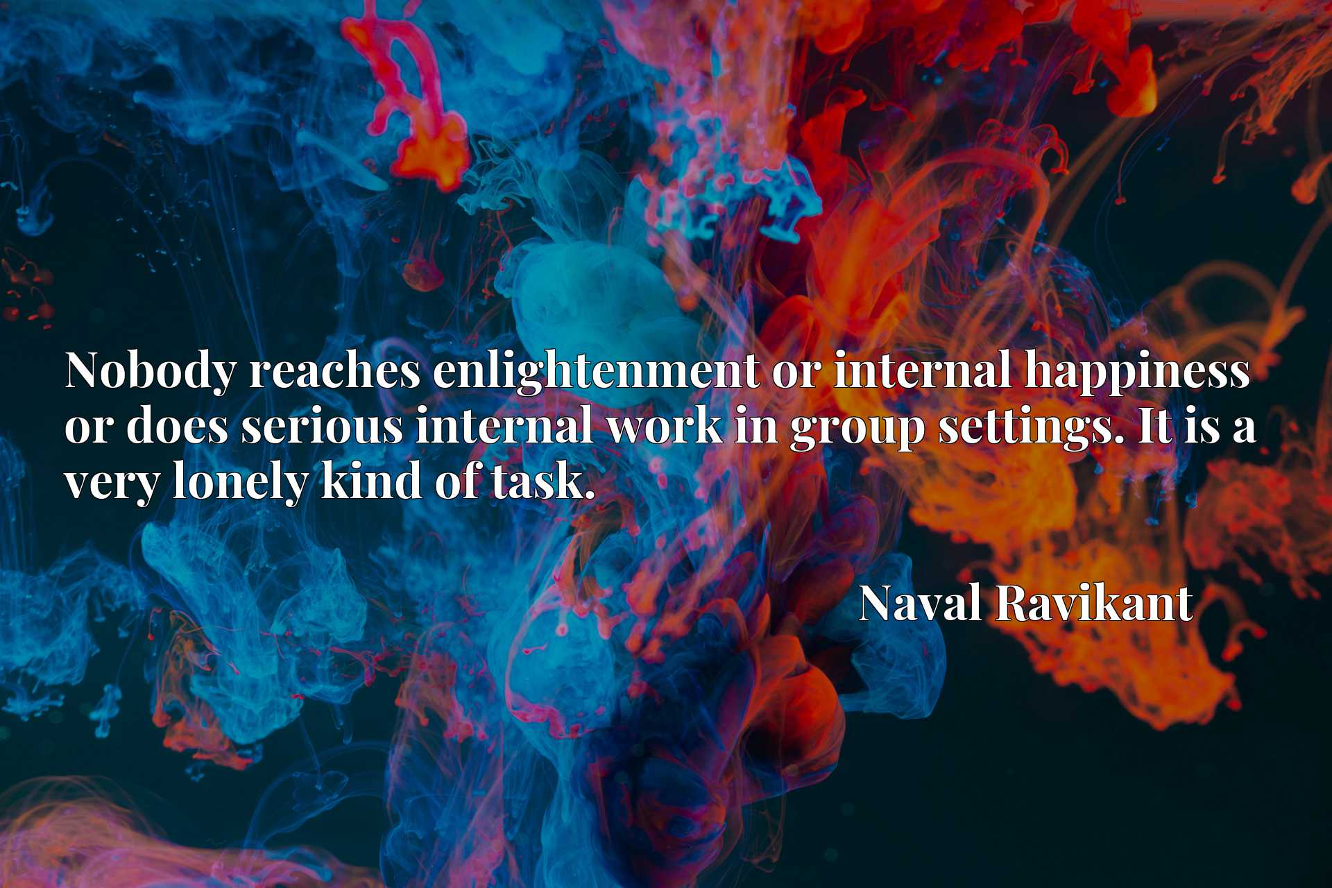 Nobody reaches enlightenment or internal happiness or does serious internal work in group settings. It is a very lonely kind of task.