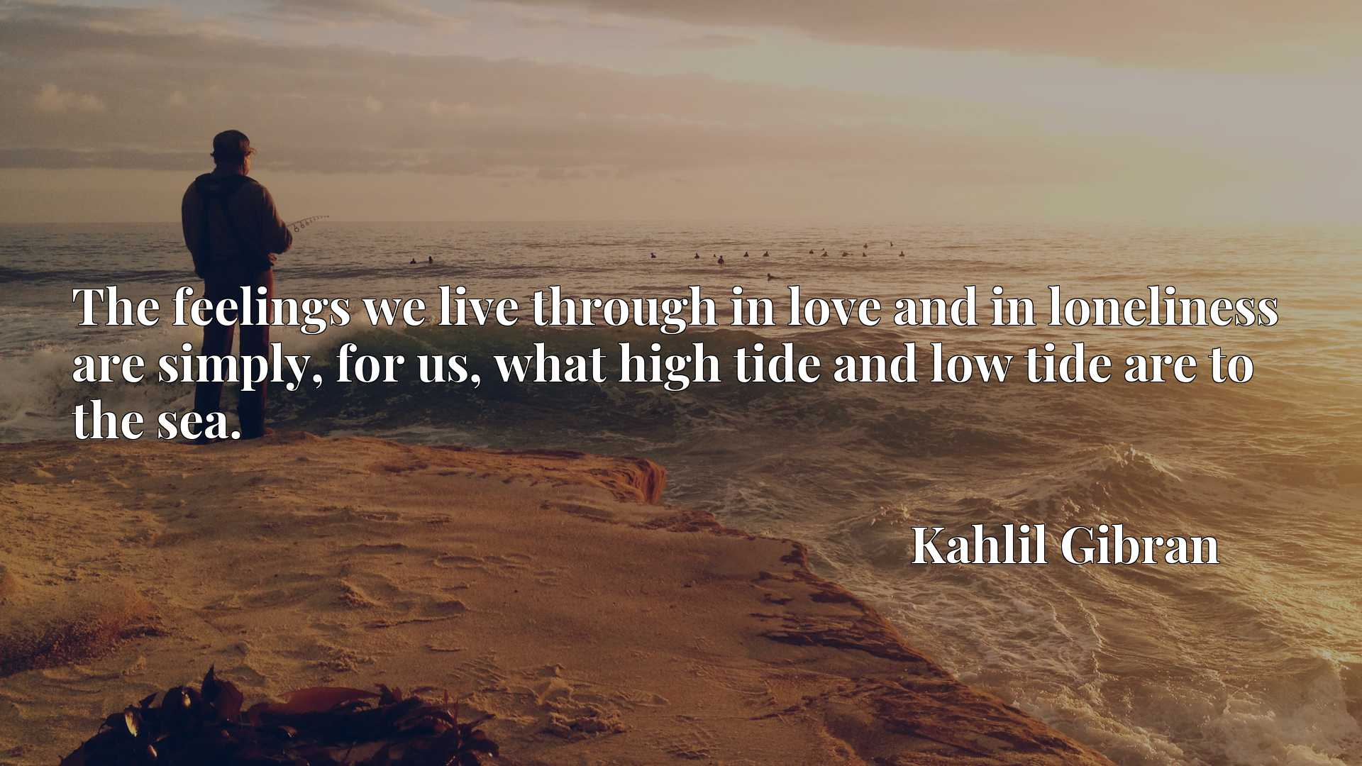 The feelings we live through in love and in loneliness are simply, for us, what high tide and low tide are to the sea.