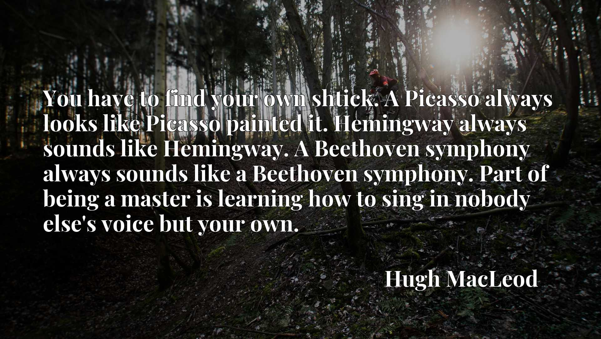 You have to find your own shtick. A Picasso always looks like Picasso painted it. Hemingway always sounds like Hemingway. A Beethoven symphony always sounds like a Beethoven symphony. Part of being a master is learning how to sing in nobody else's voice but your own.