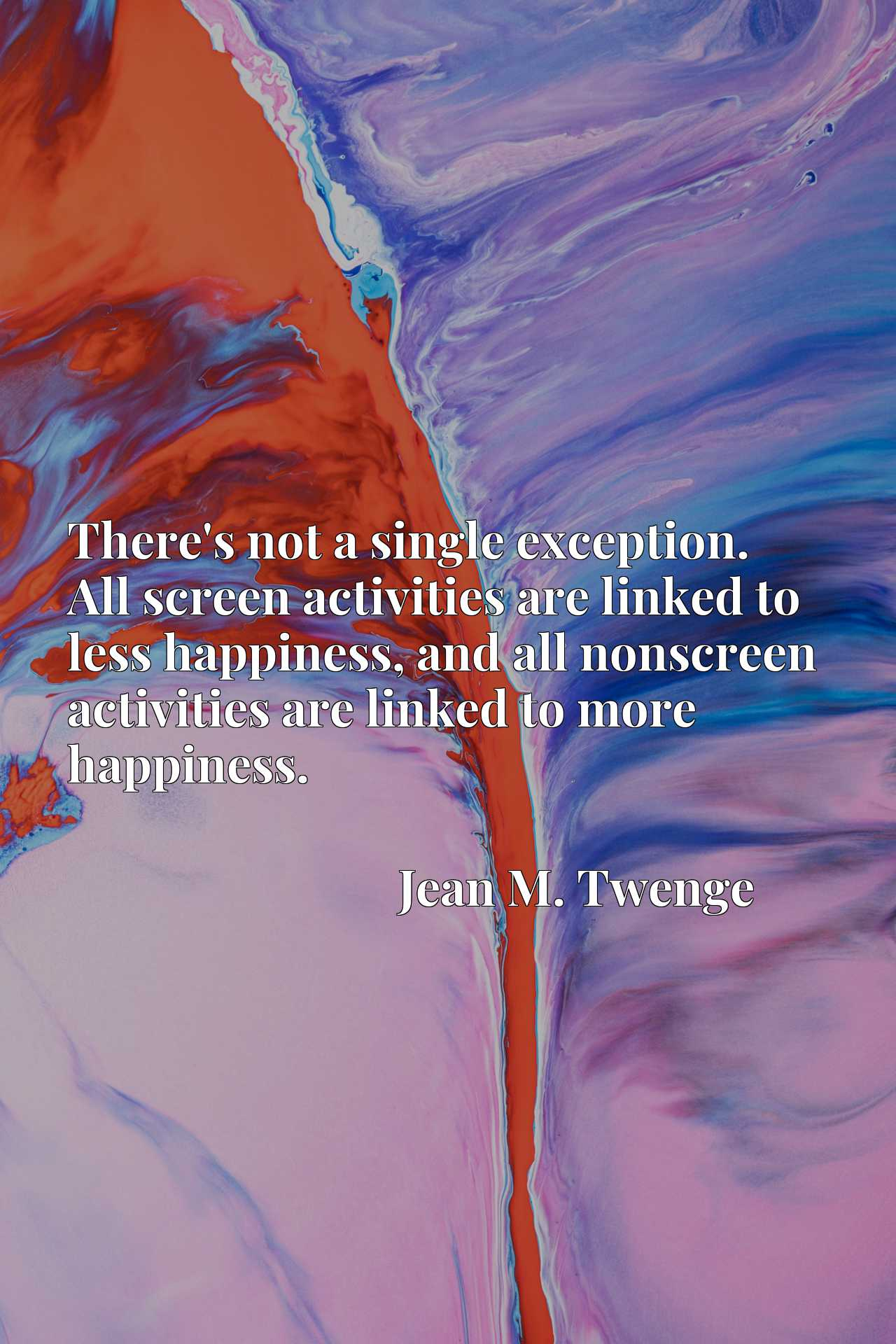 There's not a single exception. All screen activities are linked to less happiness, and all nonscreen activities are linked to more happiness.