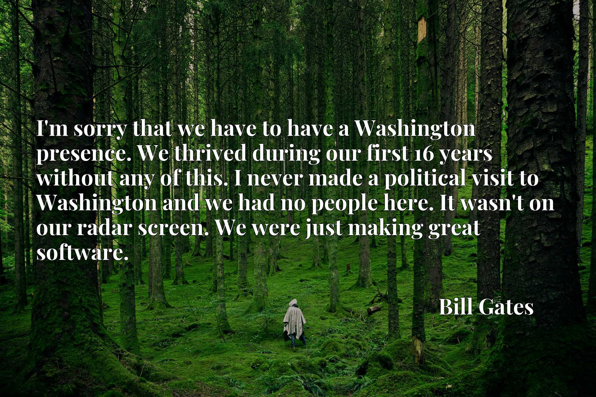I'm sorry that we have to have a Washington presence. We thrived during our first 16 years without any of this. I never made a political visit to Washington and we had no people here. It wasn't on our radar screen. We were just making great software.