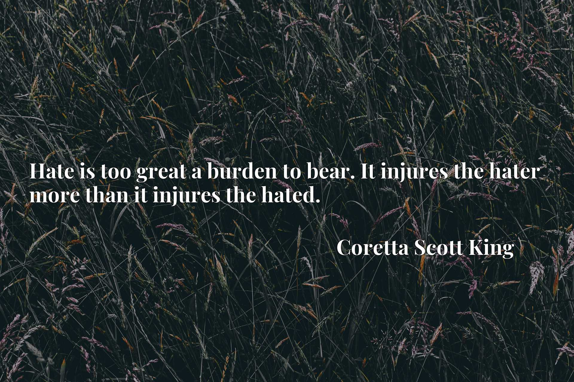 Hate is too great a burden to bear. It injures the hater more than it injures the hated.
