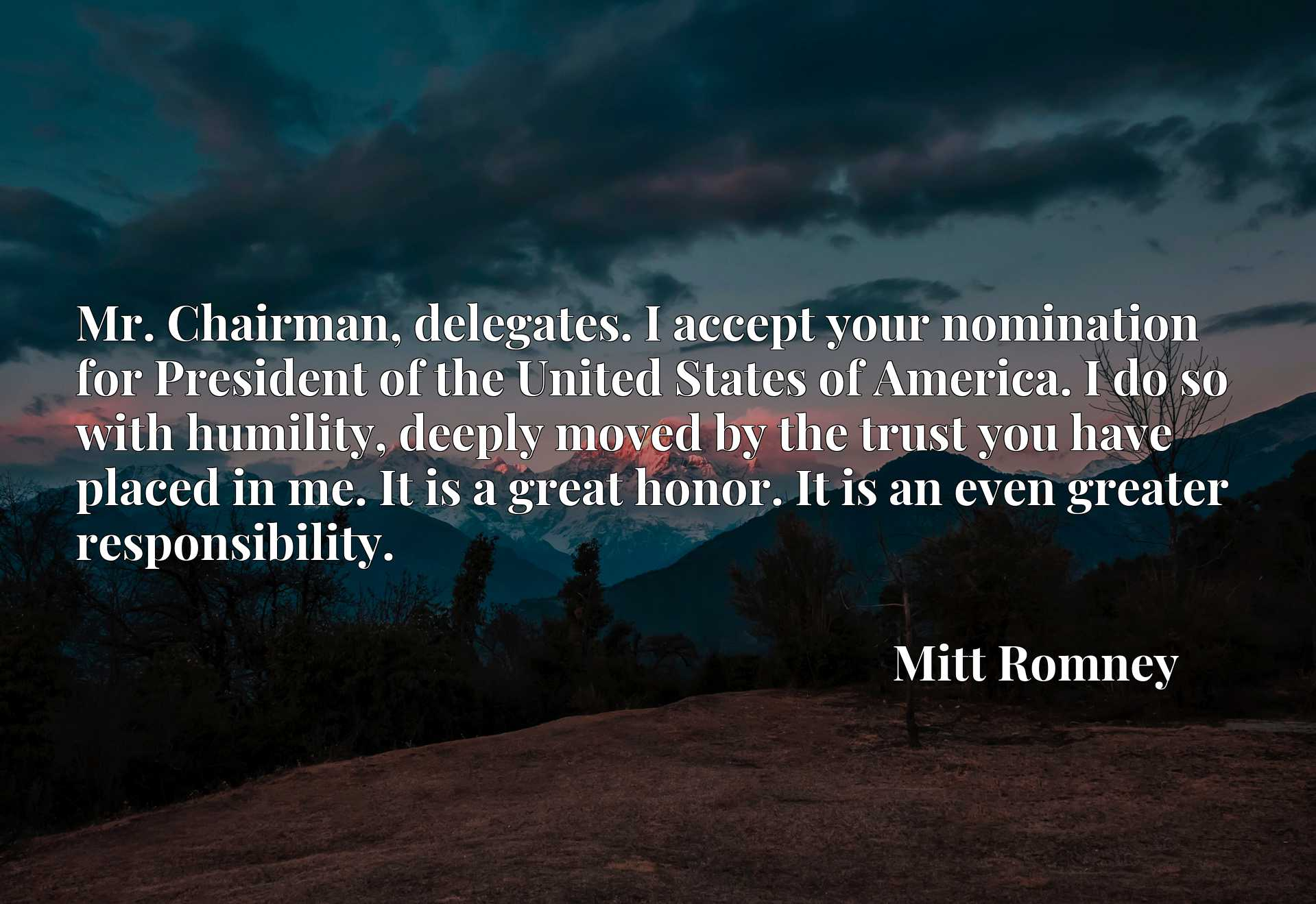Mr. Chairman, delegates. I accept your nomination for President of the United States of America. I do so with humility, deeply moved by the trust you have placed in me. It is a great honor. It is an even greater responsibility.
