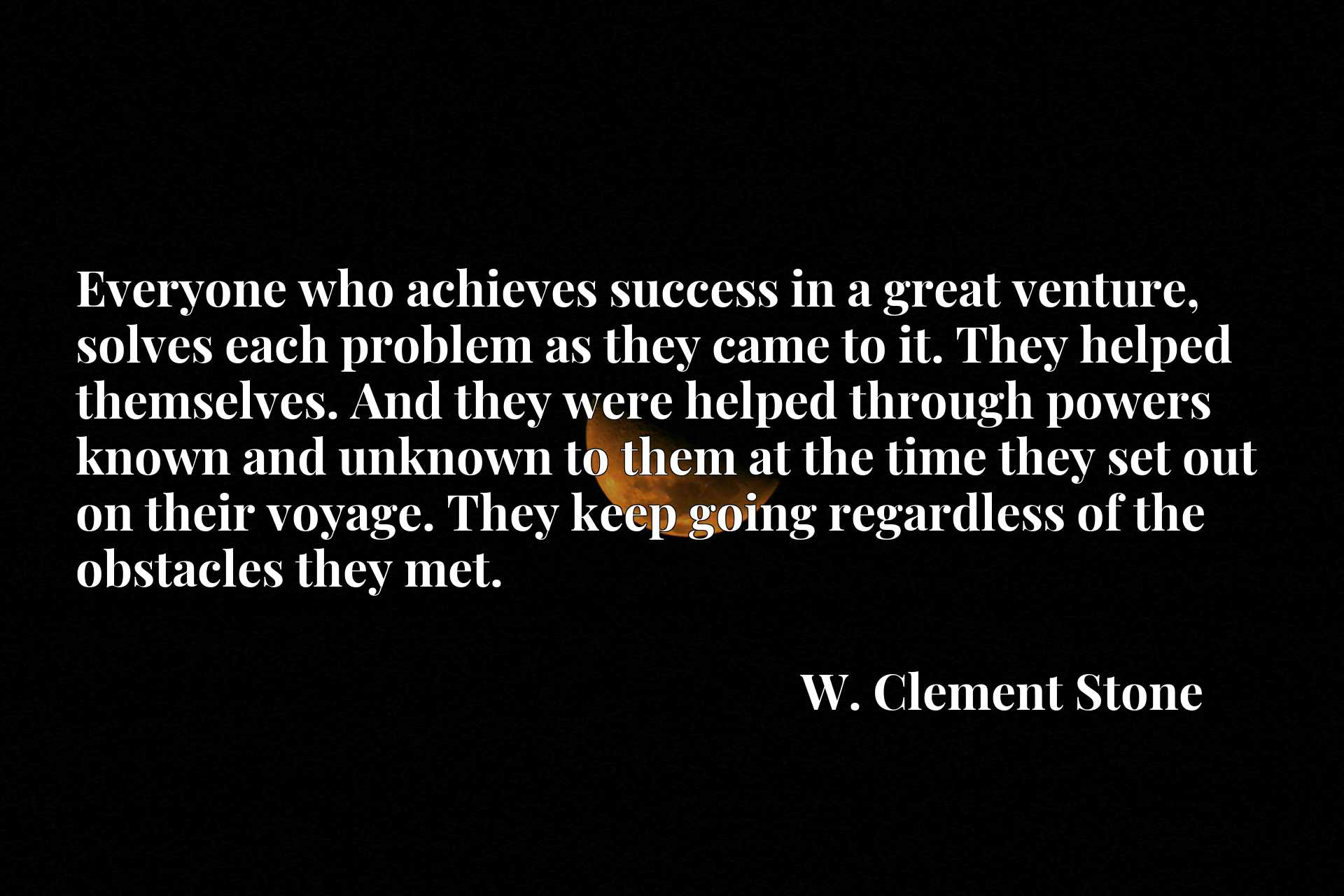Everyone who achieves success in a great venture, solves each problem as they came to it. They helped themselves. And they were helped through powers known and unknown to them at the time they set out on their voyage. They keep going regardless of the obstacles they met.