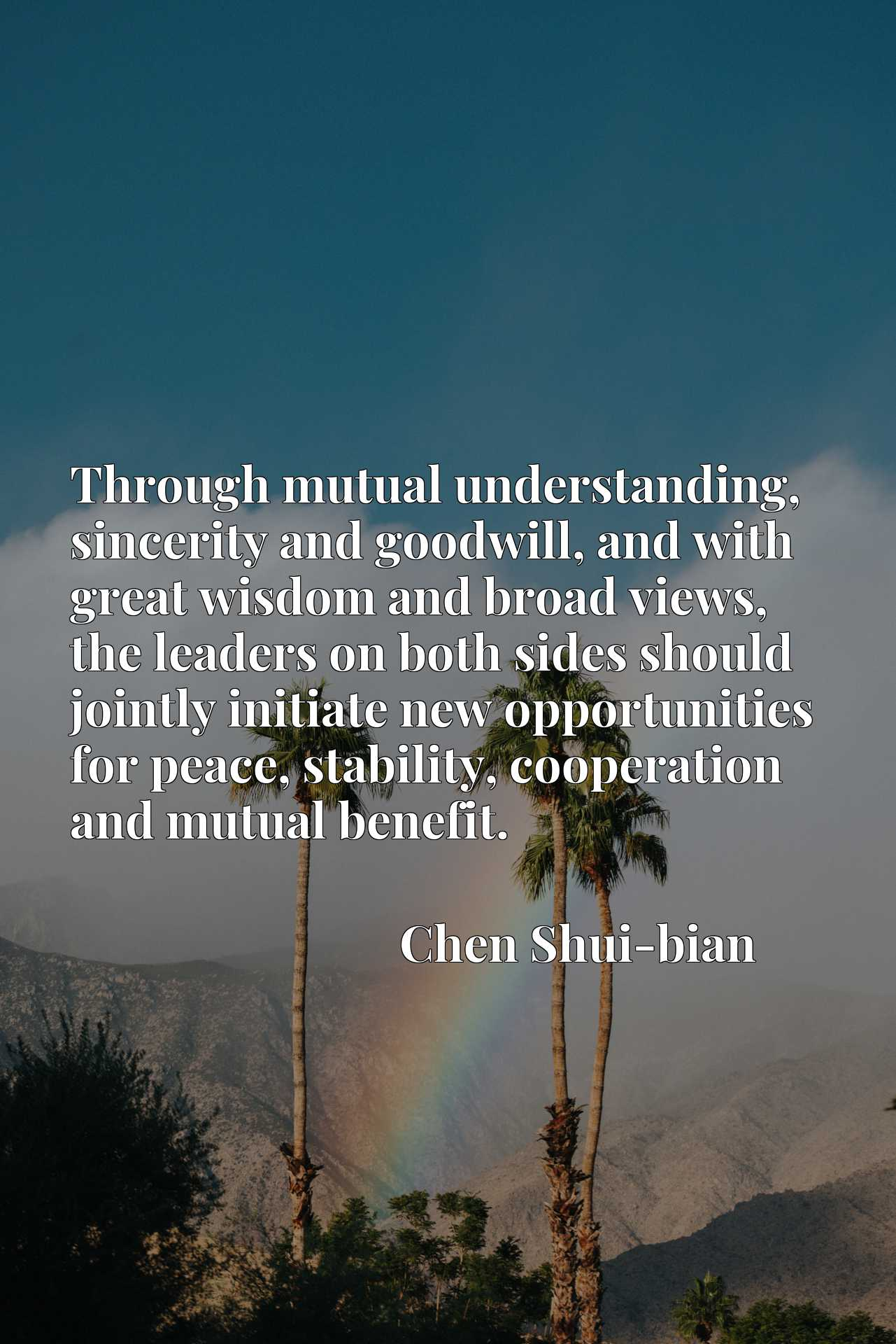 Through mutual understanding, sincerity and goodwill, and with great wisdom and broad views, the leaders on both sides should jointly initiate new opportunities for peace, stability, cooperation and mutual benefit.