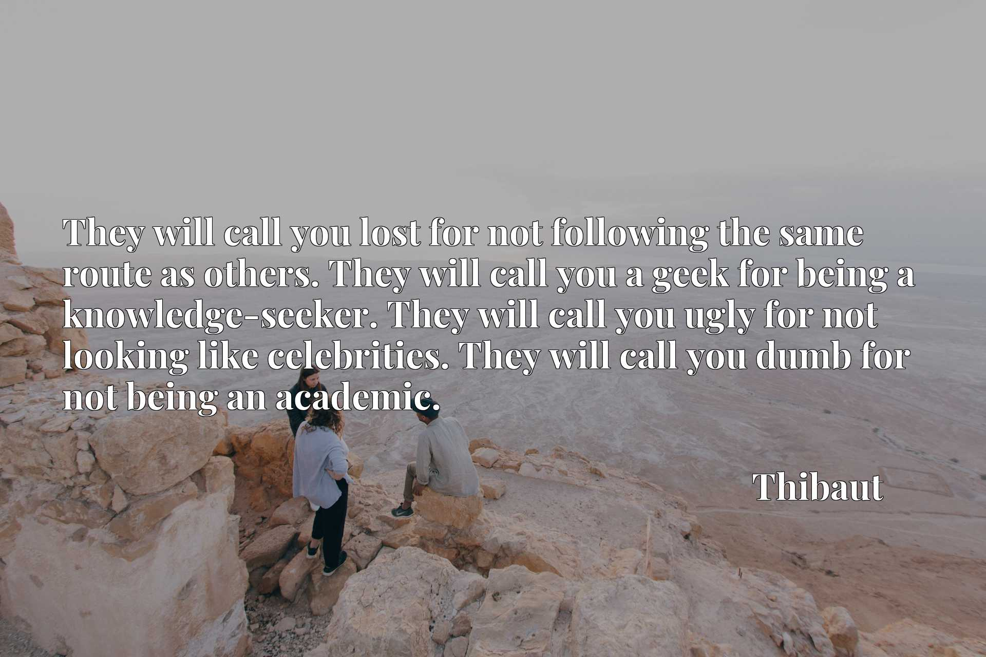 They will call you lost for not following the same route as others. They will call you a geek for being a knowledge-seeker. They will call you ugly for not looking like celebrities. They will call you dumb for not being an academic.