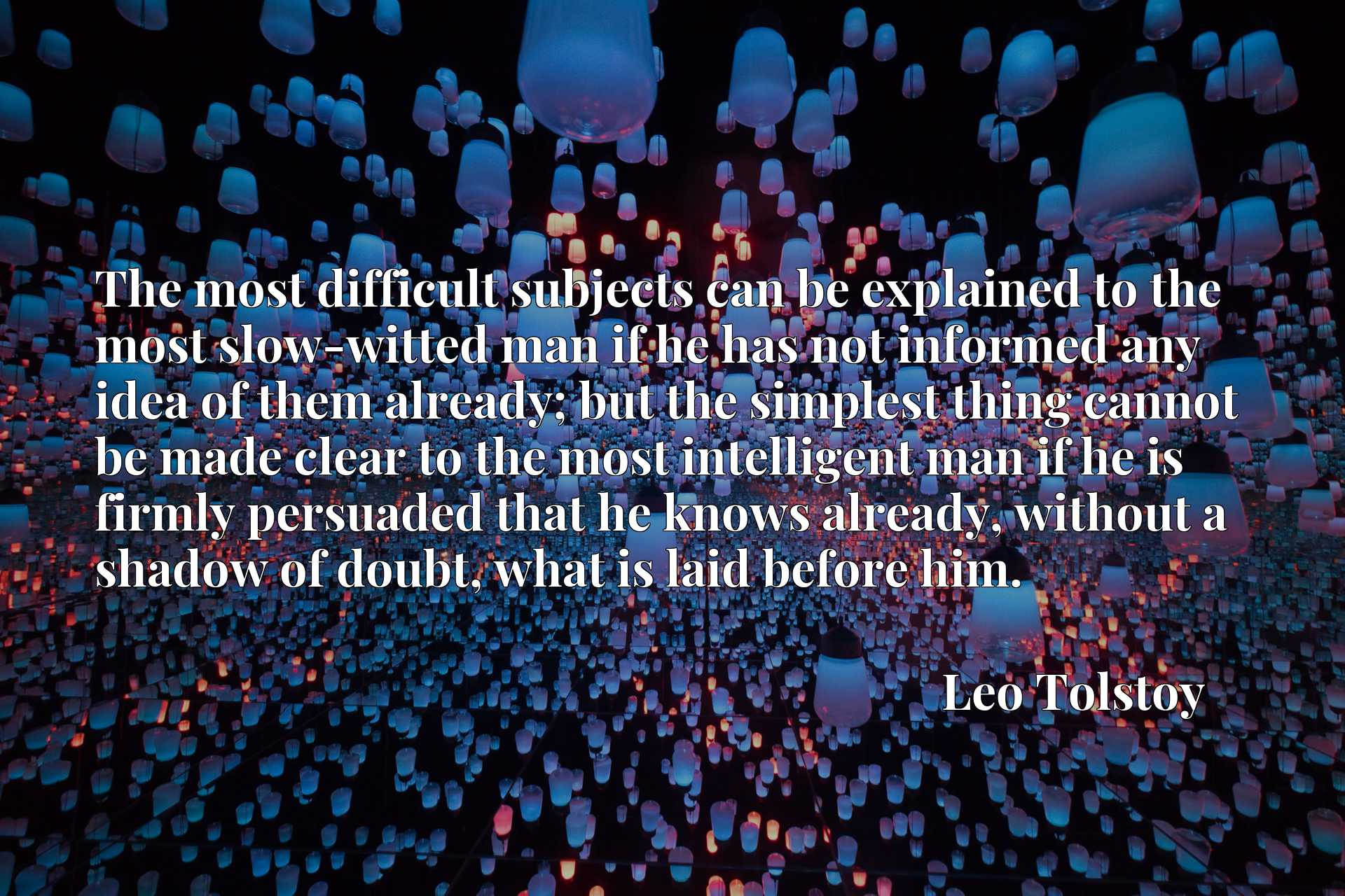 The most difficult subjects can be explained to the most slow-witted man if he has not informed any idea of them already; but the simplest thing cannot be made clear to the most intelligent man if he is firmly persuaded that he knows already, without a shadow of doubt, what is laid before him.