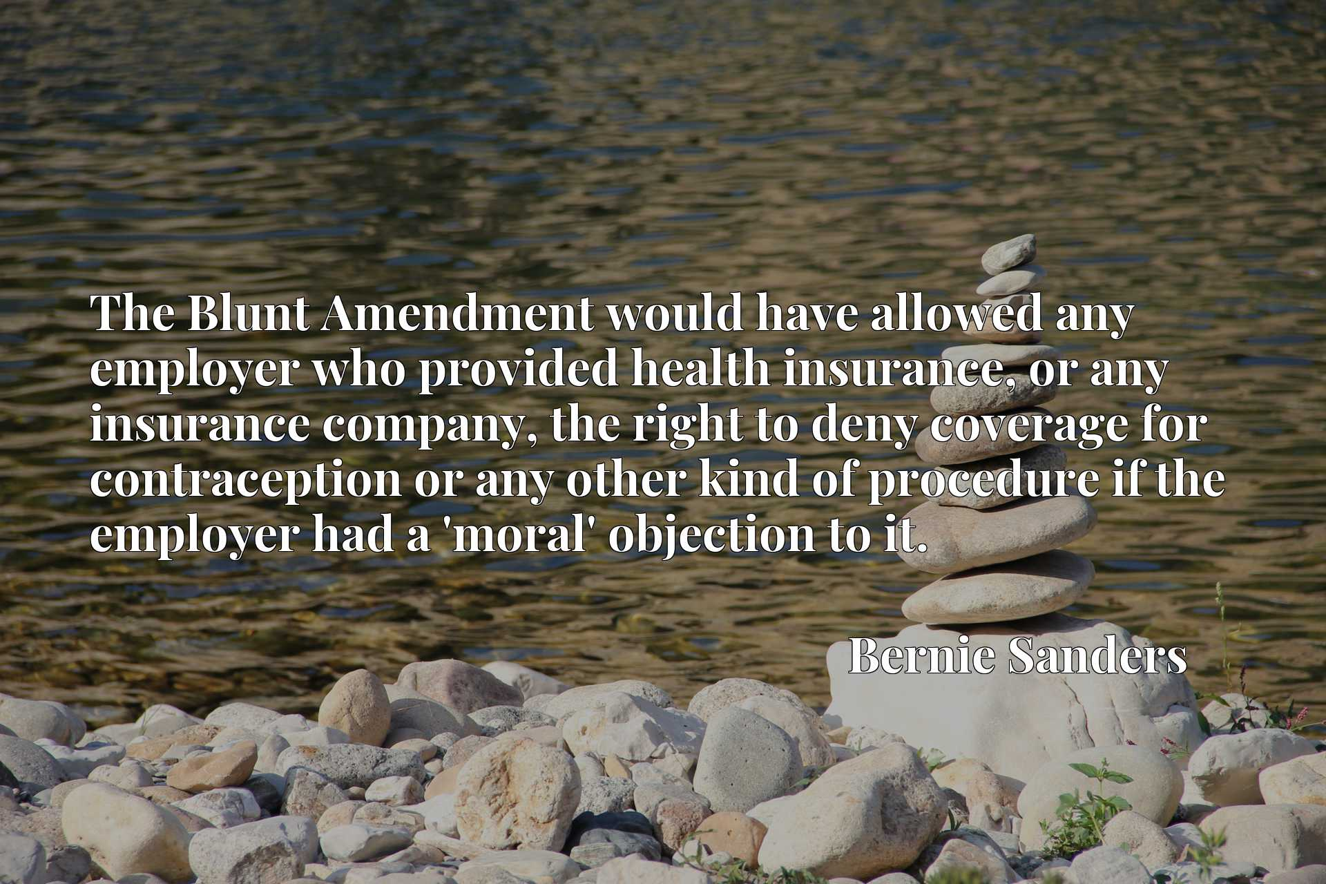 The Blunt Amendment would have allowed any employer who provided health insurance, or any insurance company, the right to deny coverage for contraception or any other kind of procedure if the employer had a 'moral' objection to it.