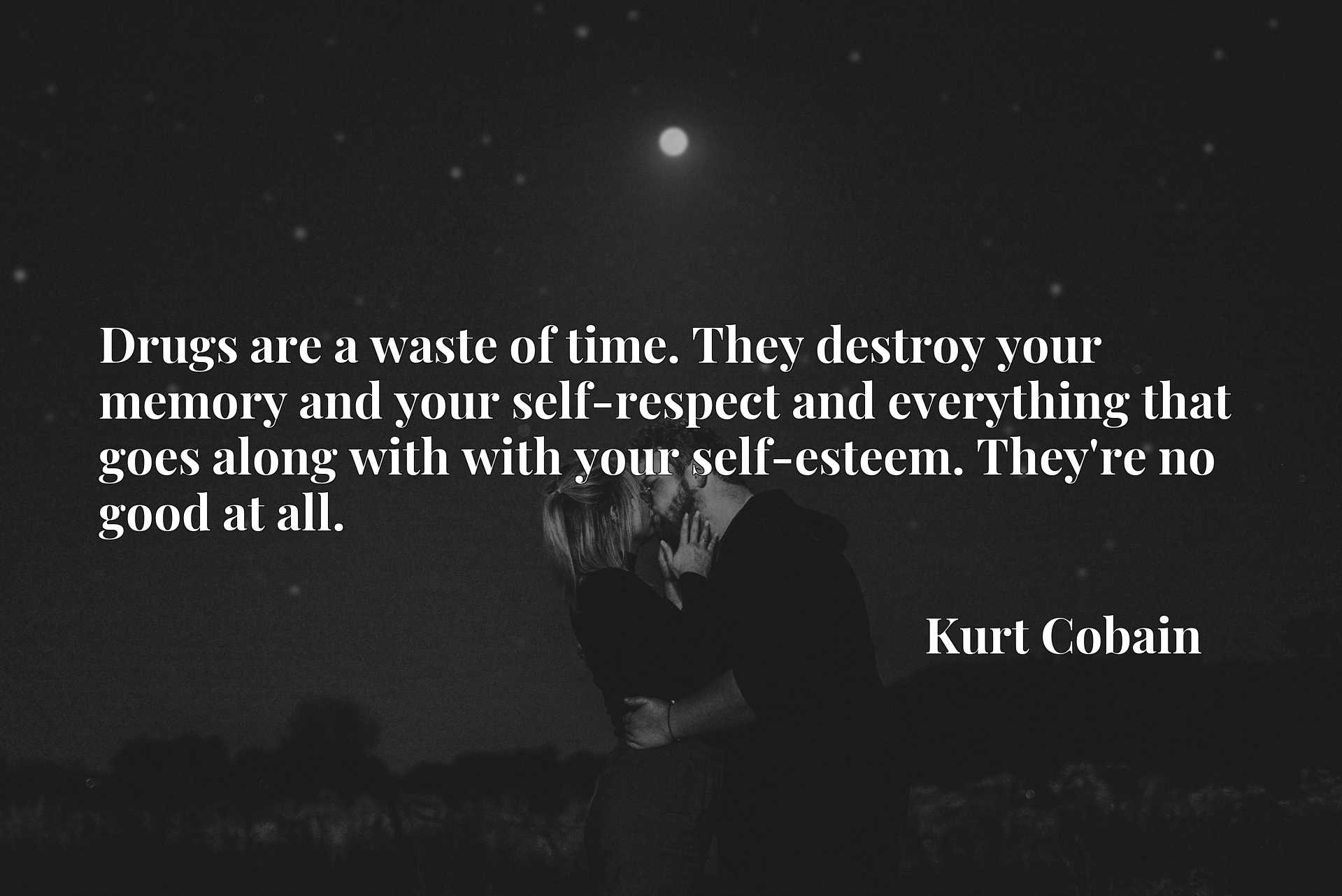 Drugs are a waste of time. They destroy your memory and your self-respect and everything that goes along with with your self-esteem. They're no good at all.