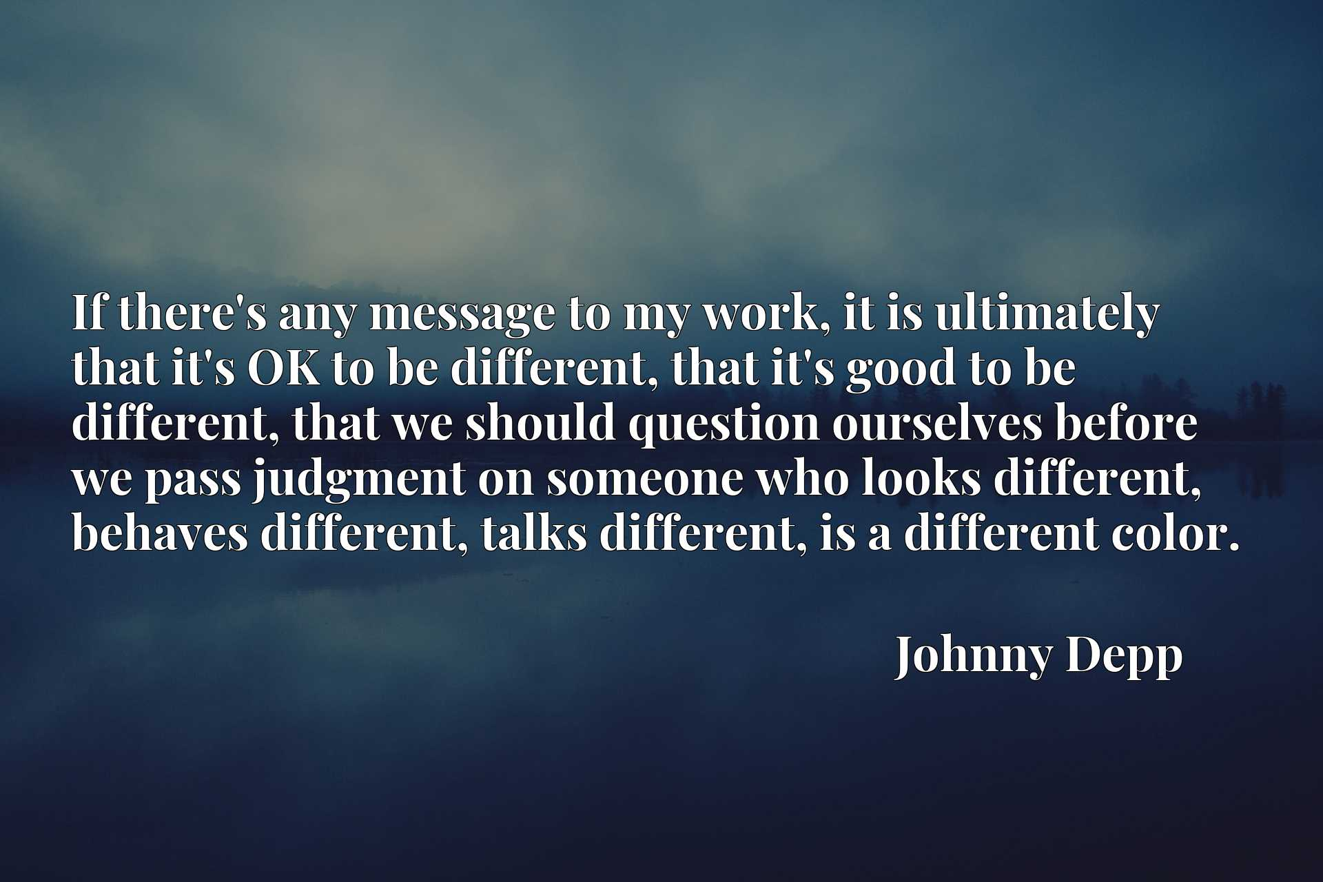 If there's any message to my work, it is ultimately that it's OK to be different, that it's good to be different, that we should question ourselves before we pass judgment on someone who looks different, behaves different, talks different, is a different color.