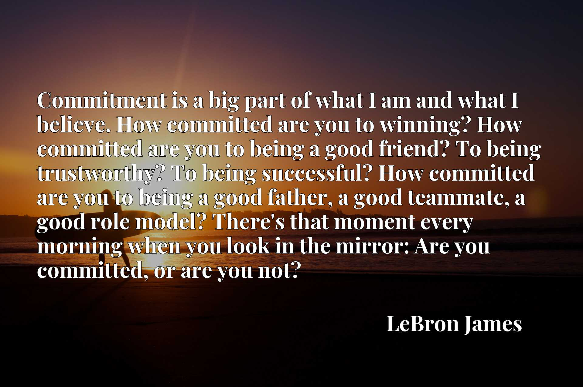 Commitment is a big part of what I am and what I believe. How committed are you to winning? How committed are you to being a good friend? To being trustworthy? To being successful? How committed are you to being a good father, a good teammate, a good role model? There's that moment every morning when you look in the mirror: Are you committed, or are you not?