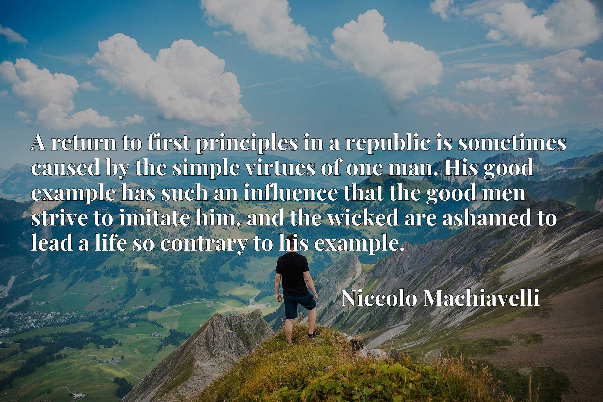 A return to first principles in a republic is sometimes caused by the simple virtues of one man. His good example has such an influence that the good men strive to imitate him, and the wicked are ashamed to lead a life so contrary to his example.