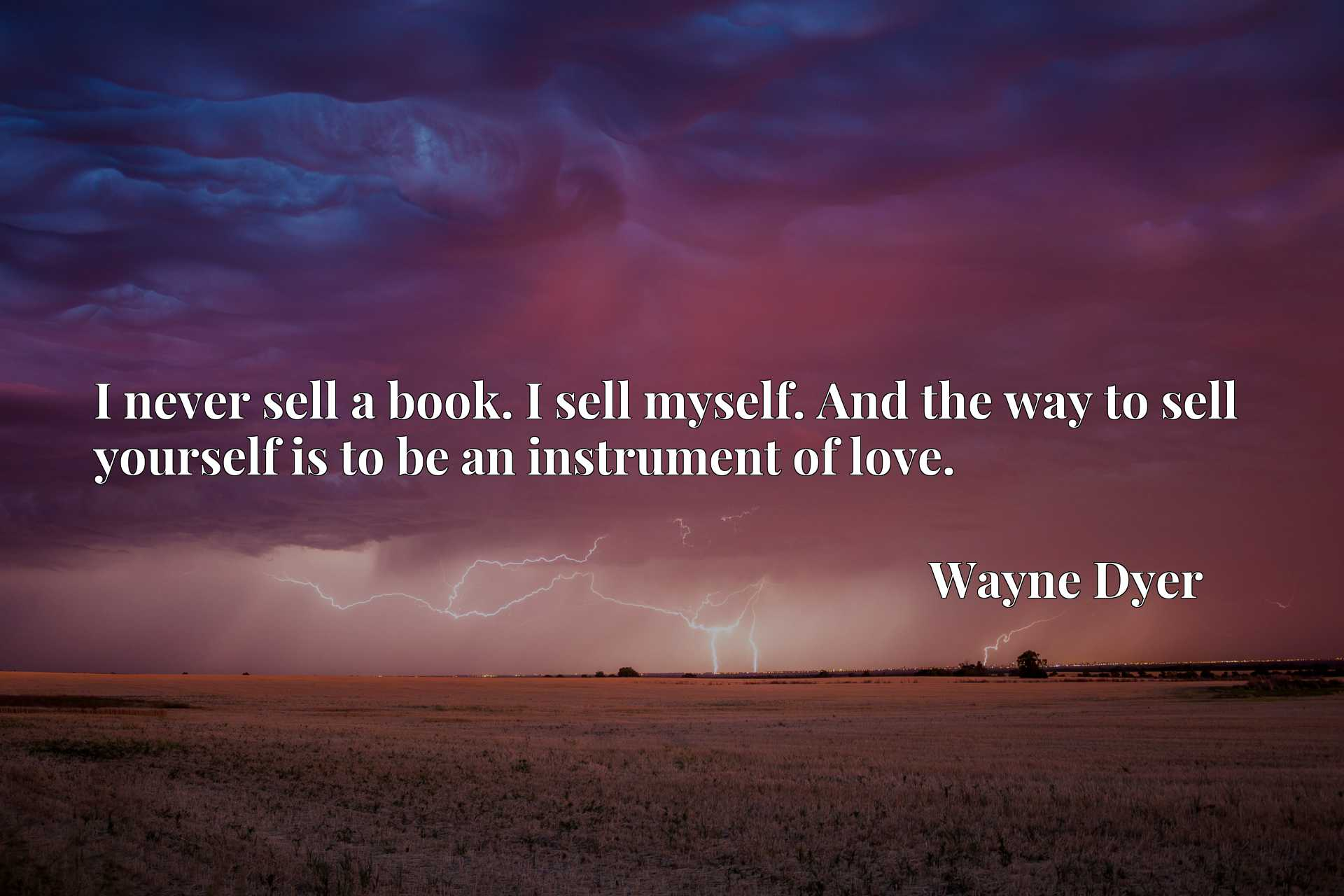 I never sell a book. I sell myself. And the way to sell yourself is to be an instrument of love.