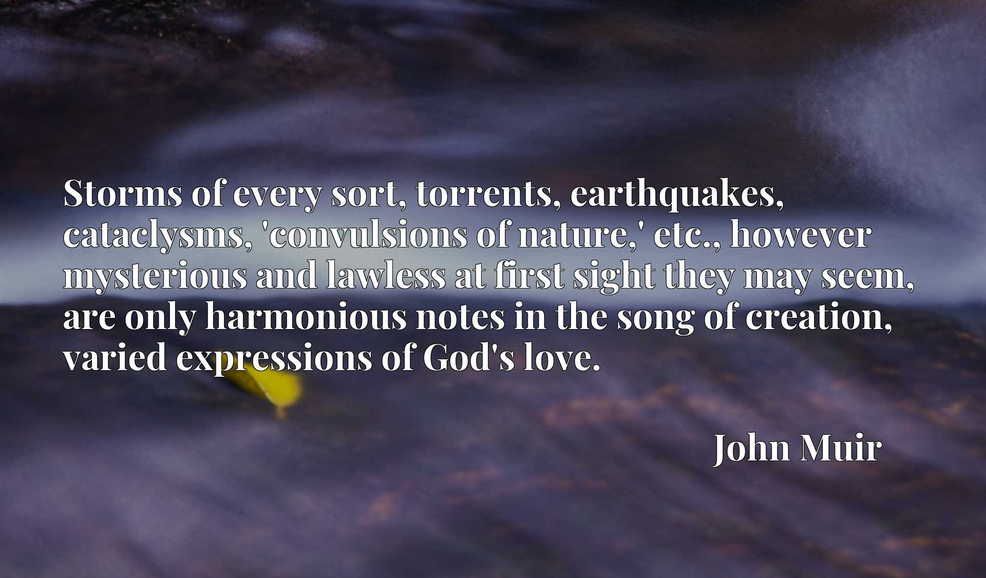 Storms of every sort, torrents, earthquakes, cataclysms, 'convulsions of nature,' etc., however mysterious and lawless at first sight they may seem, are only harmonious notes in the song of creation, varied expressions of God's love.