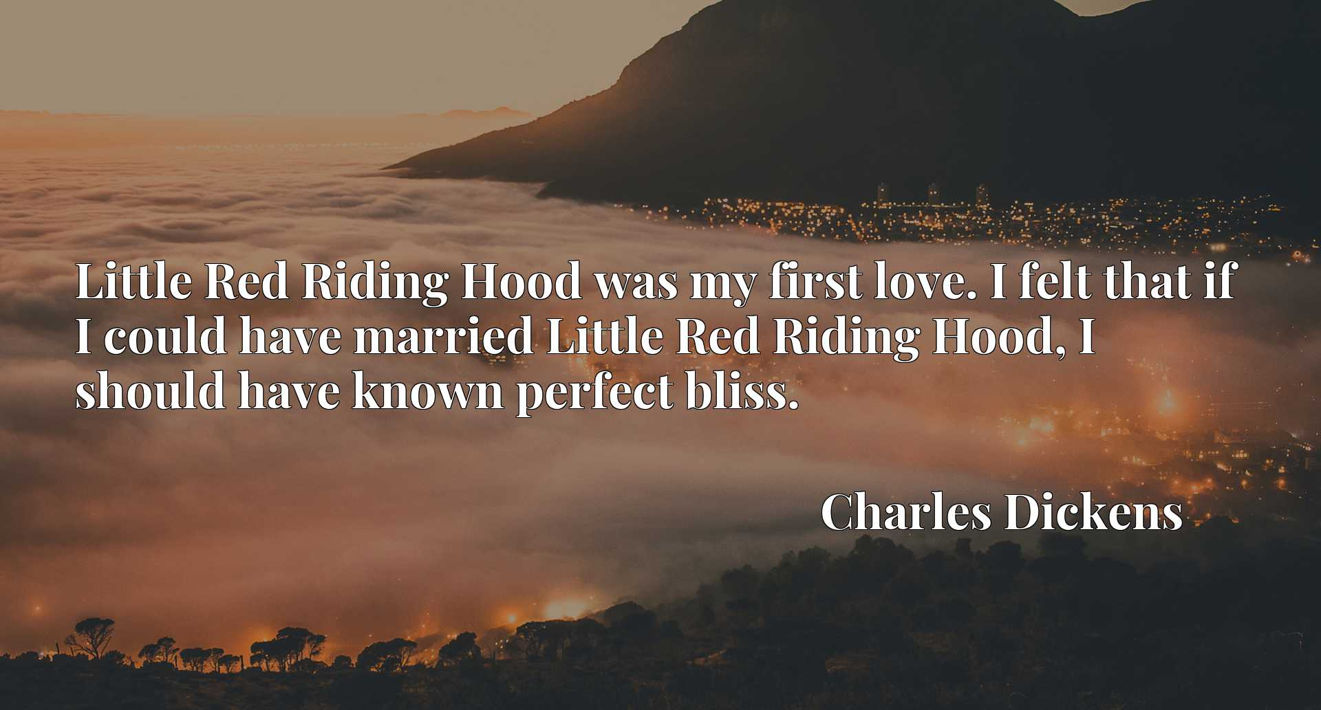 Little Red Riding Hood was my first love. I felt that if I could have married Little Red Riding Hood, I should have known perfect bliss.