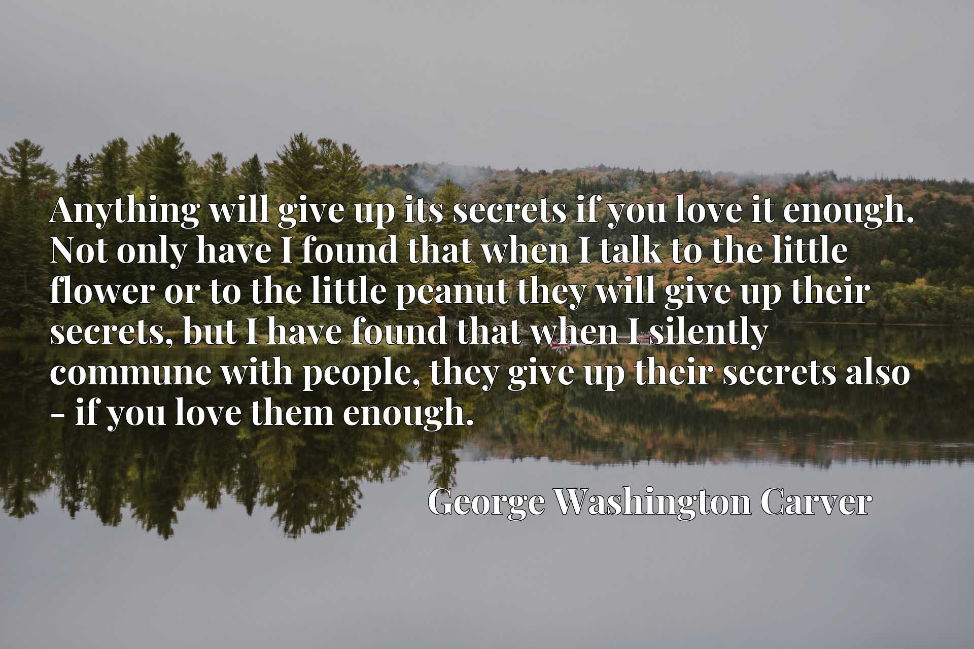 Anything will give up its secrets if you love it enough. Not only have I found that when I talk to the little flower or to the little peanut they will give up their secrets, but I have found that when I silently commune with people, they give up their secrets also - if you love them enough.