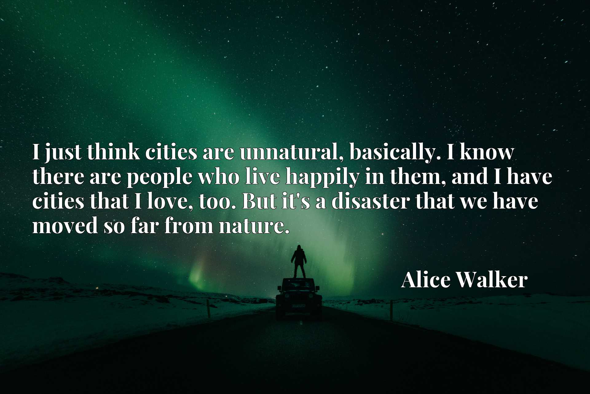 I just think cities are unnatural, basically. I know there are people who live happily in them, and I have cities that I love, too. But it's a disaster that we have moved so far from nature.