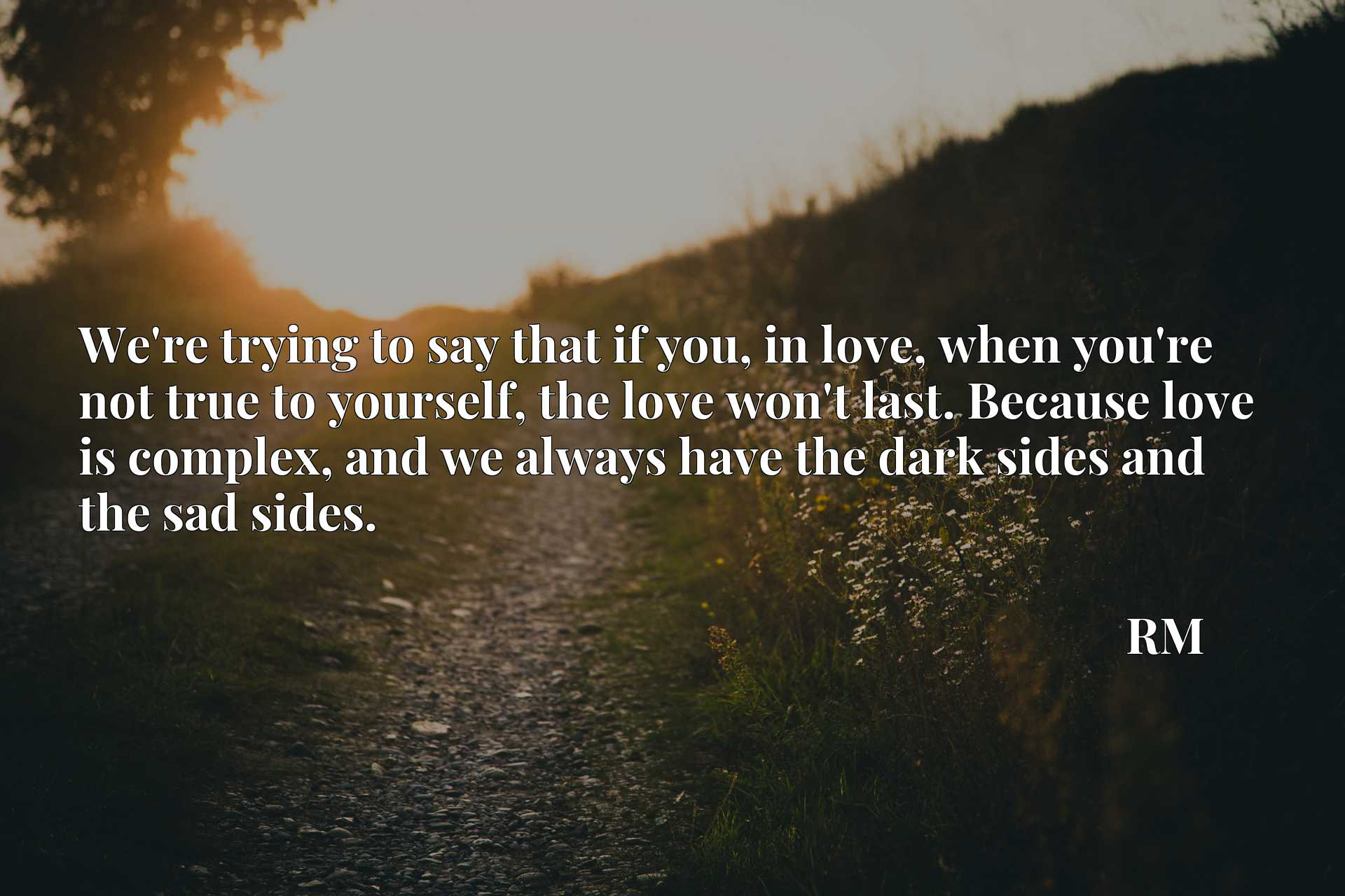 We're trying to say that if you, in love, when you're not true to yourself, the love won't last. Because love is complex, and we always have the dark sides and the sad sides.