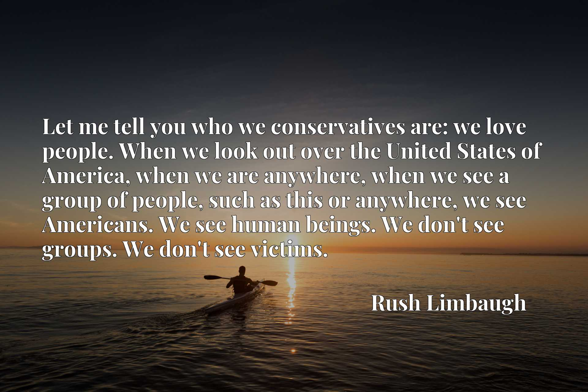 Let me tell you who we conservatives are: we love people. When we look out over the United States of America, when we are anywhere, when we see a group of people, such as this or anywhere, we see Americans. We see human beings. We don't see groups. We don't see victims.