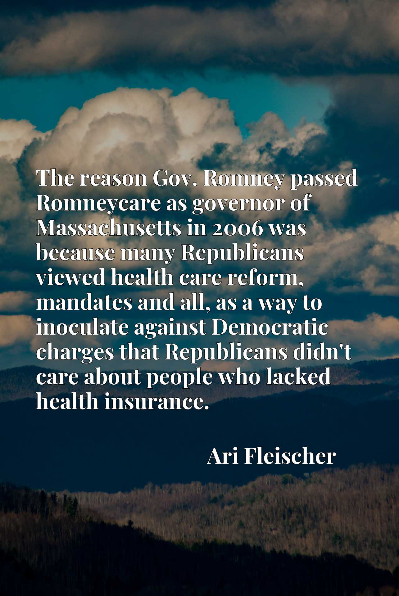 The reason Gov. Romney passed Romneycare as governor of Massachusetts in 2006 was because many Republicans viewed health care reform, mandates and all, as a way to inoculate against Democratic charges that Republicans didn't care about people who lacked health insurance.