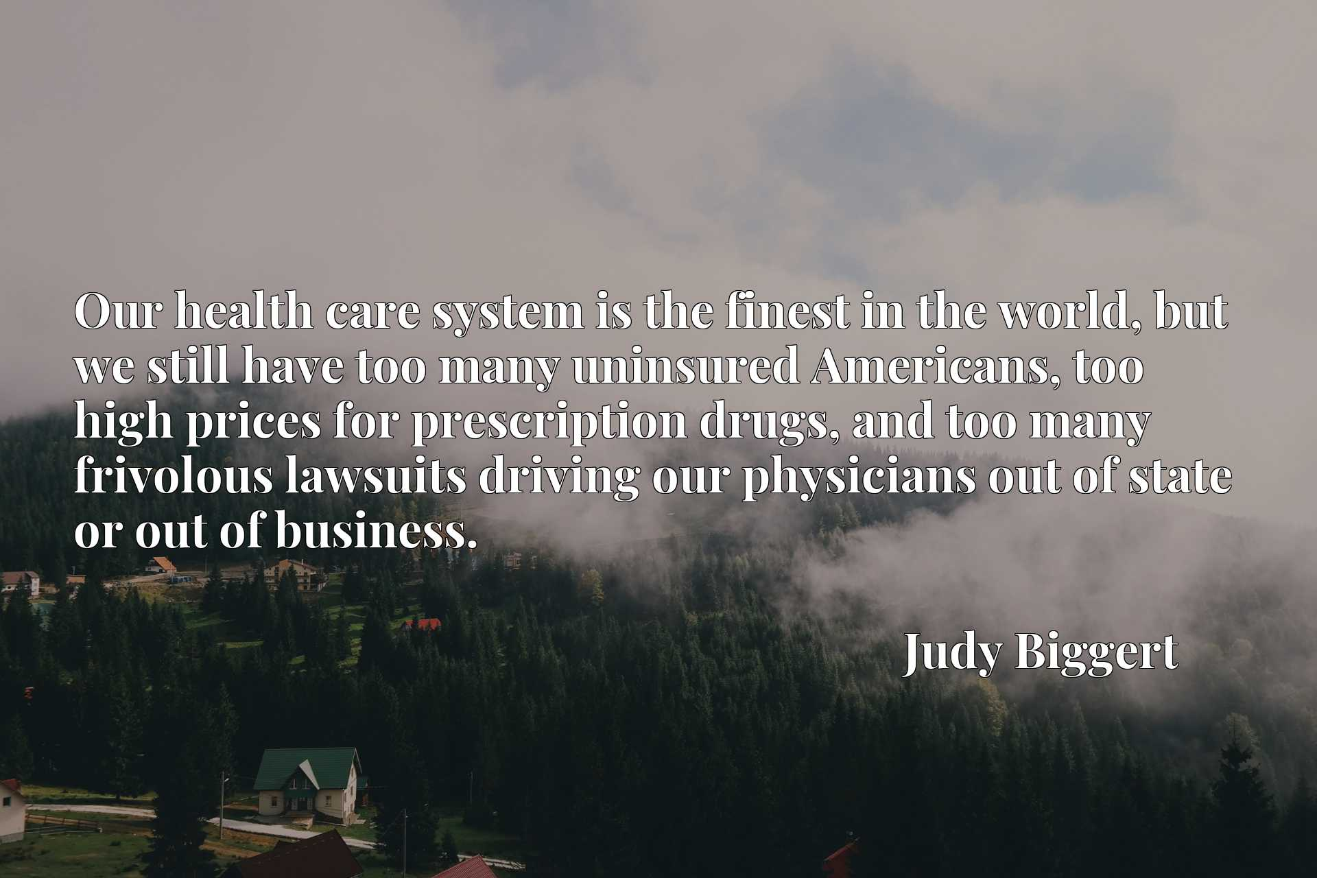 Our health care system is the finest in the world, but we still have too many uninsured Americans, too high prices for prescription drugs, and too many frivolous lawsuits driving our physicians out of state or out of business.