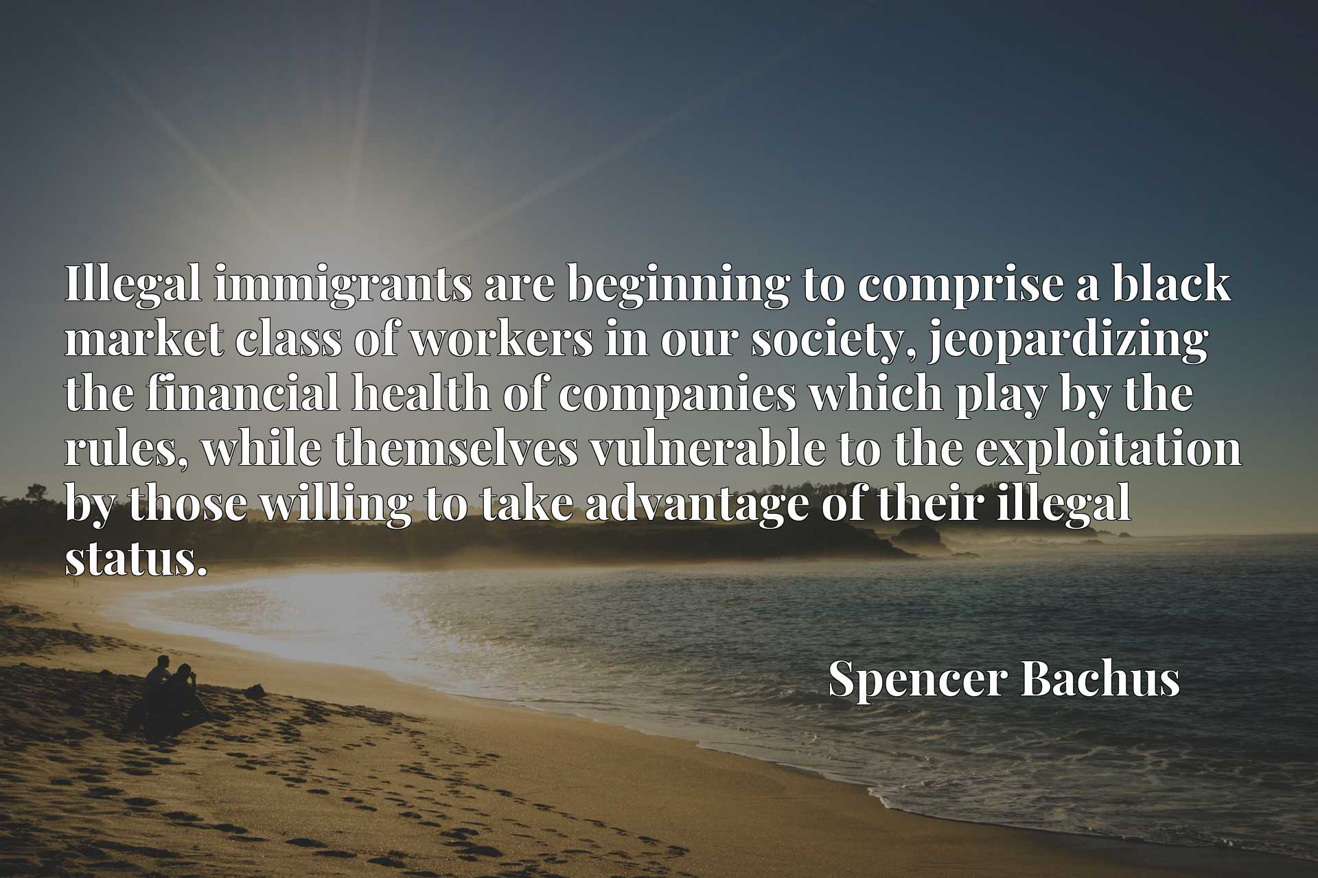 Illegal immigrants are beginning to comprise a black market class of workers in our society, jeopardizing the financial health of companies which play by the rules, while themselves vulnerable to the exploitation by those willing to take advantage of their illegal status.