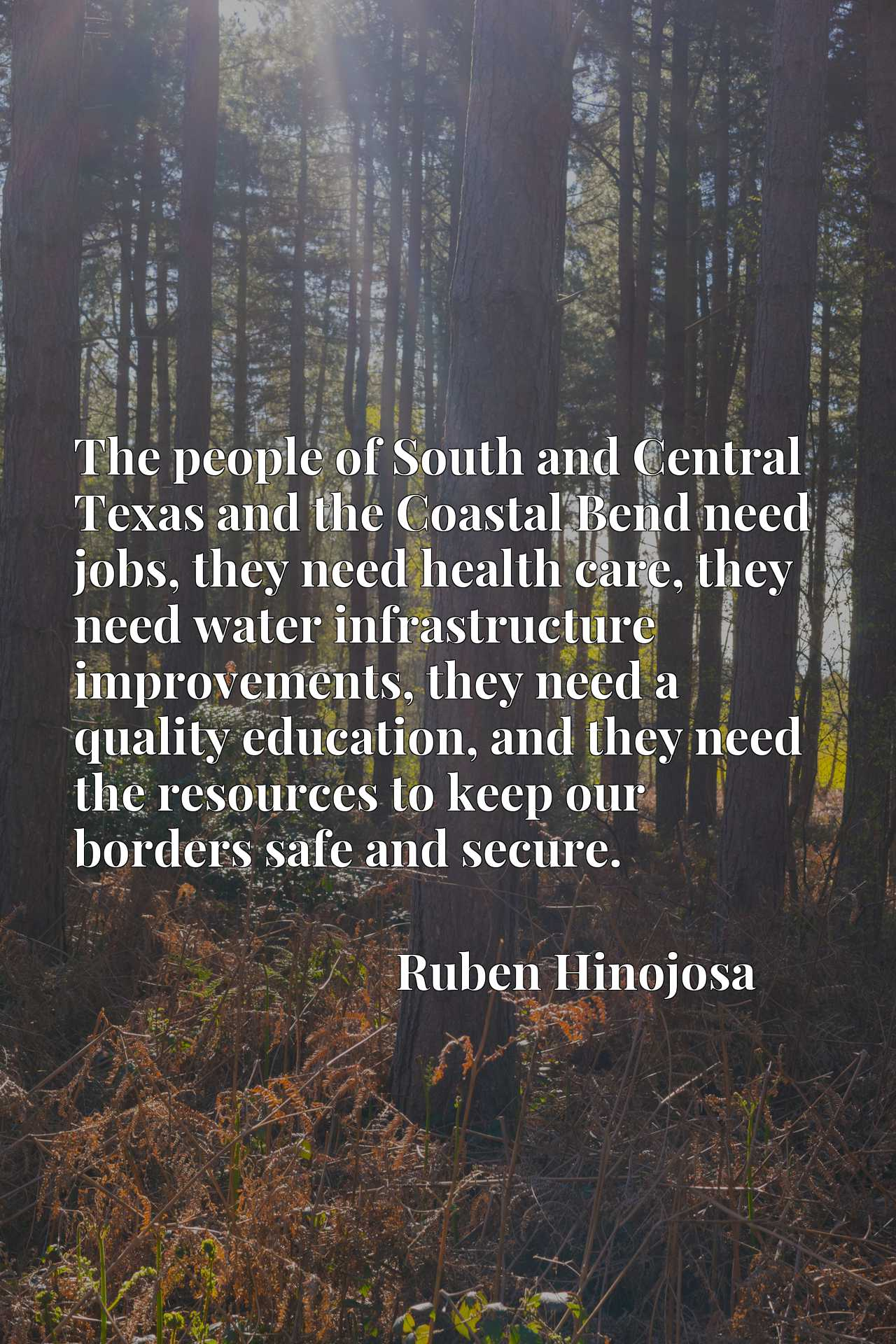 The people of South and Central Texas and the Coastal Bend need jobs, they need health care, they need water infrastructure improvements, they need a quality education, and they need the resources to keep our borders safe and secure.