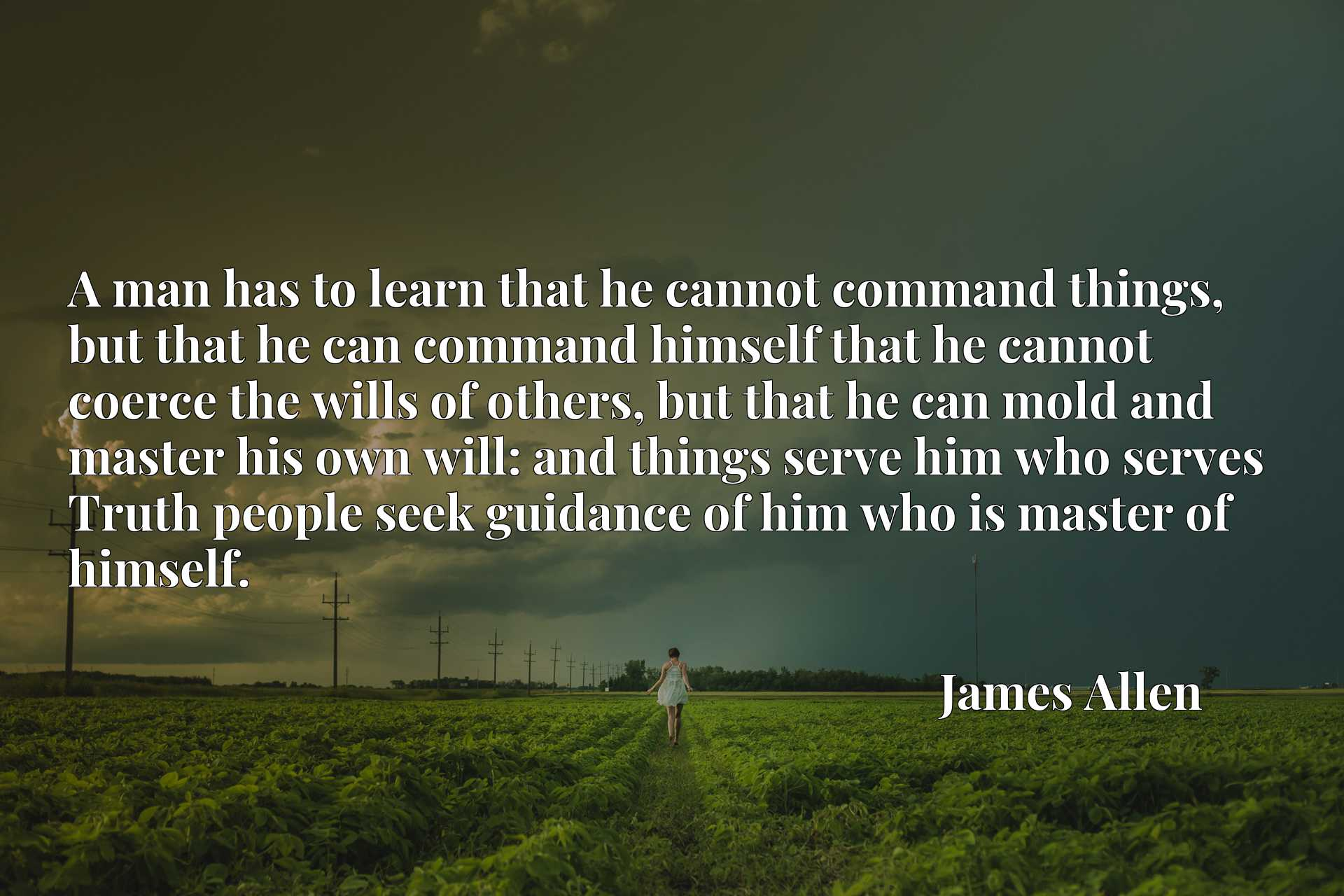 A man has to learn that he cannot command things, but that he can command himself that he cannot coerce the wills of others, but that he can mold and master his own will: and things serve him who serves Truth people seek guidance of him who is master of himself.