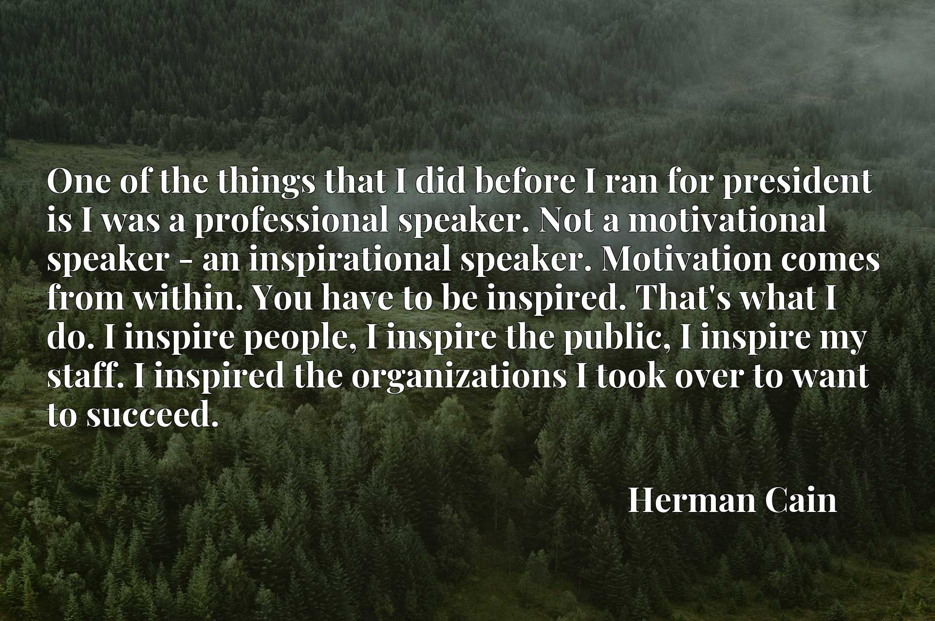 One of the things that I did before I ran for president is I was a professional speaker. Not a motivational speaker - an inspirational speaker. Motivation comes from within. You have to be inspired. That's what I do. I inspire people, I inspire the public, I inspire my staff. I inspired the organizations I took over to want to succeed.
