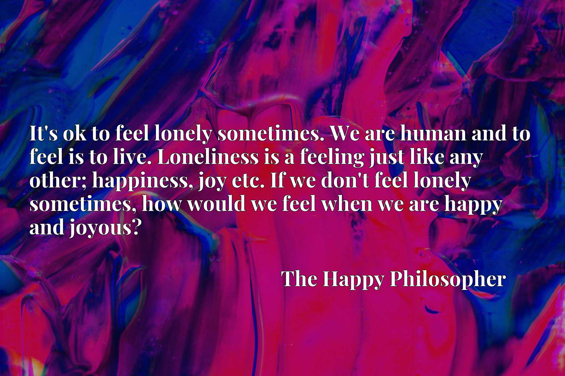 It's ok to feel lonely sometimes. We are human and to feel is to live. Loneliness is a feeling just like any other; happiness, joy etc. If we don't feel lonely sometimes, how would we feel when we are happy and joyous?