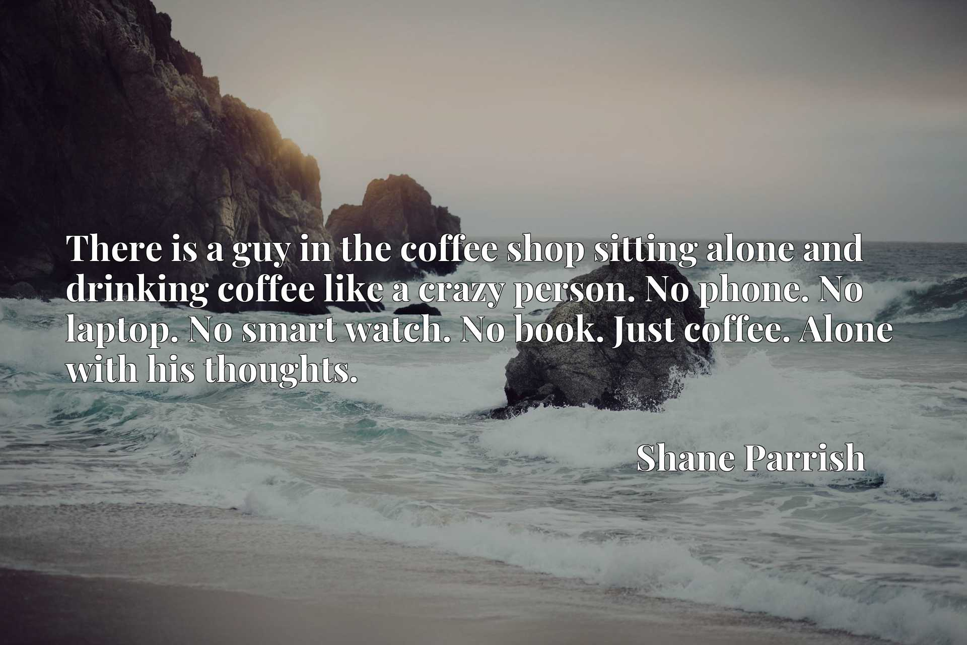 There is a guy in the coffee shop sitting alone and drinking coffee like a crazy person. No phone. No laptop. No smart watch. No book. Just coffee. Alone with his thoughts.