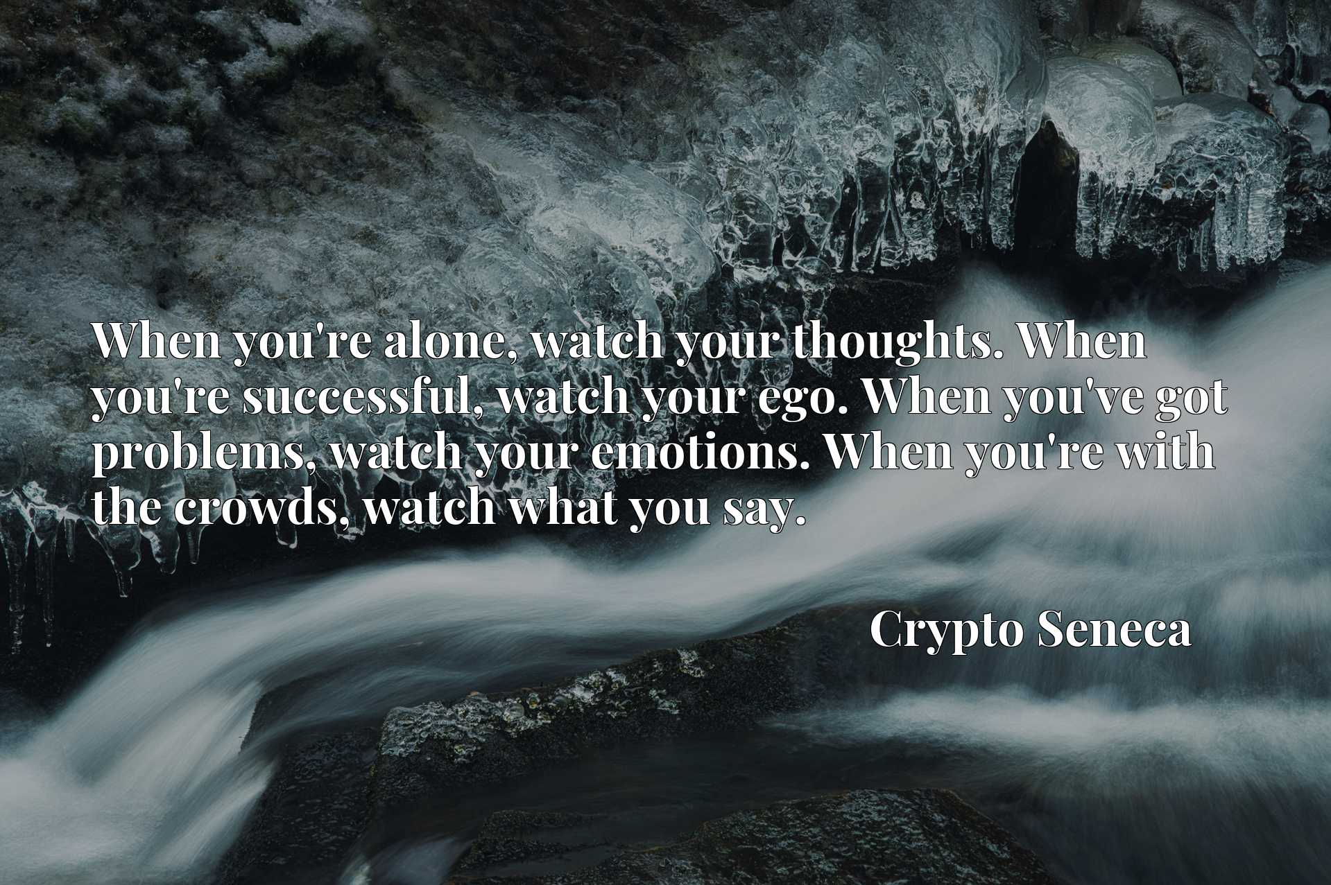 When you're alone, watch your thoughts. When you're successful, watch your ego. When you've got problems, watch your emotions. When you're with the crowds, watch what you say.