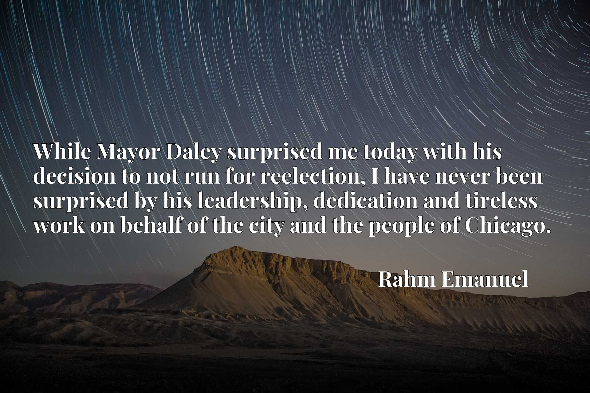 While Mayor Daley surprised me today with his decision to not run for reelection, I have never been surprised by his leadership, dedication and tireless work on behalf of the city and the people of Chicago.