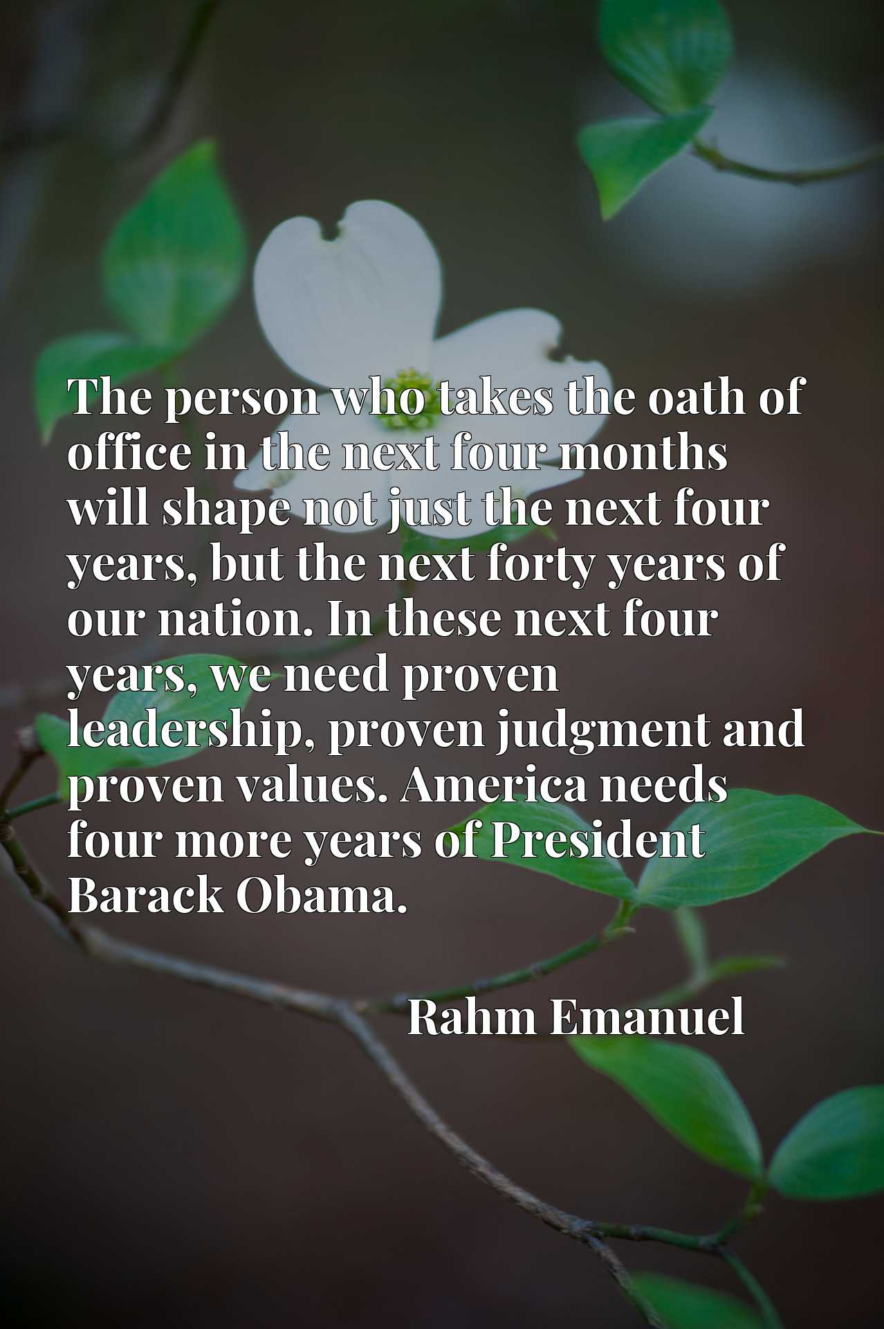 The person who takes the oath of office in the next four months will shape not just the next four years, but the next forty years of our nation. In these next four years, we need proven leadership, proven judgment and proven values. America needs four more years of President Barack Obama.