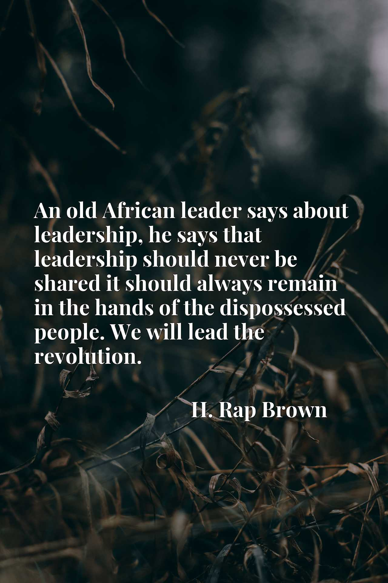 An old African leader says about leadership, he says that leadership should never be shared it should always remain in the hands of the dispossessed people. We will lead the revolution.