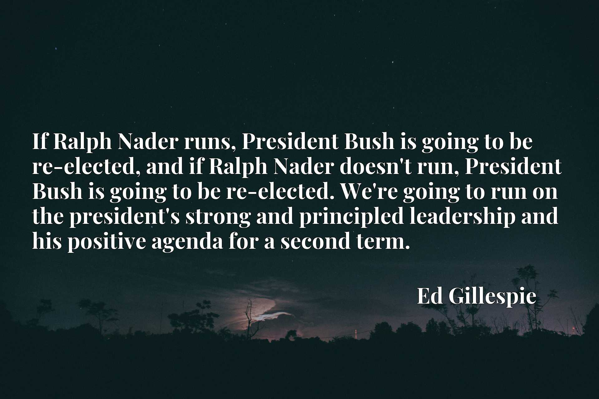 If Ralph Nader runs, President Bush is going to be re-elected, and if Ralph Nader doesn't run, President Bush is going to be re-elected. We're going to run on the president's strong and principled leadership and his positive agenda for a second term.