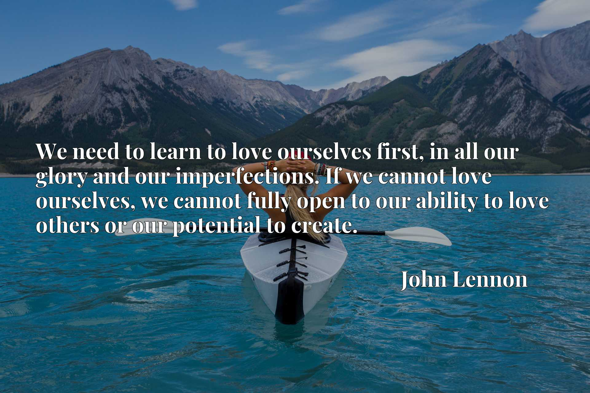 We need to learn to love ourselves first, in all our glory and our imperfections. If we cannot love ourselves, we cannot fully open to our ability to love others or our potential to create.