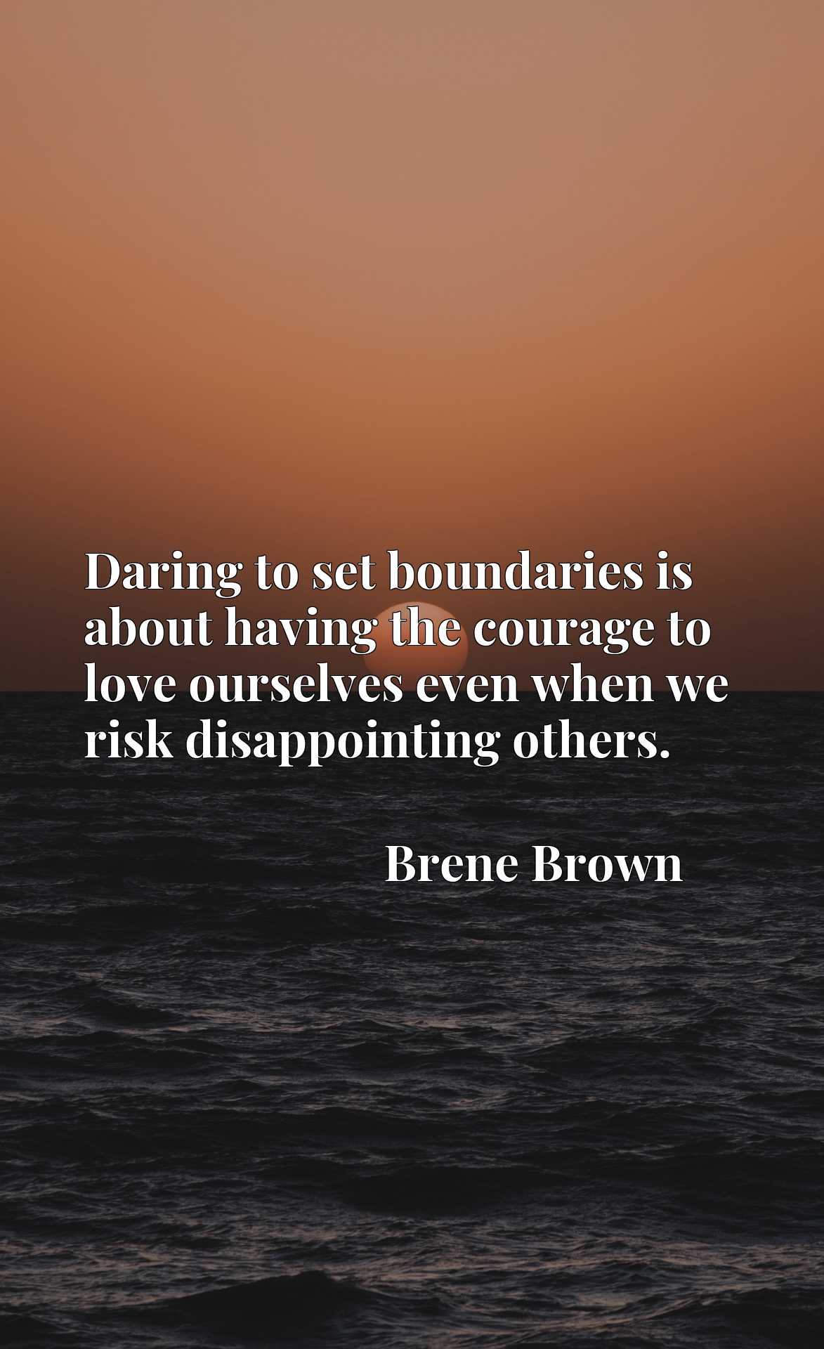 Daring to set boundaries is about having the courage to love ourselves even when we risk disappointing others.